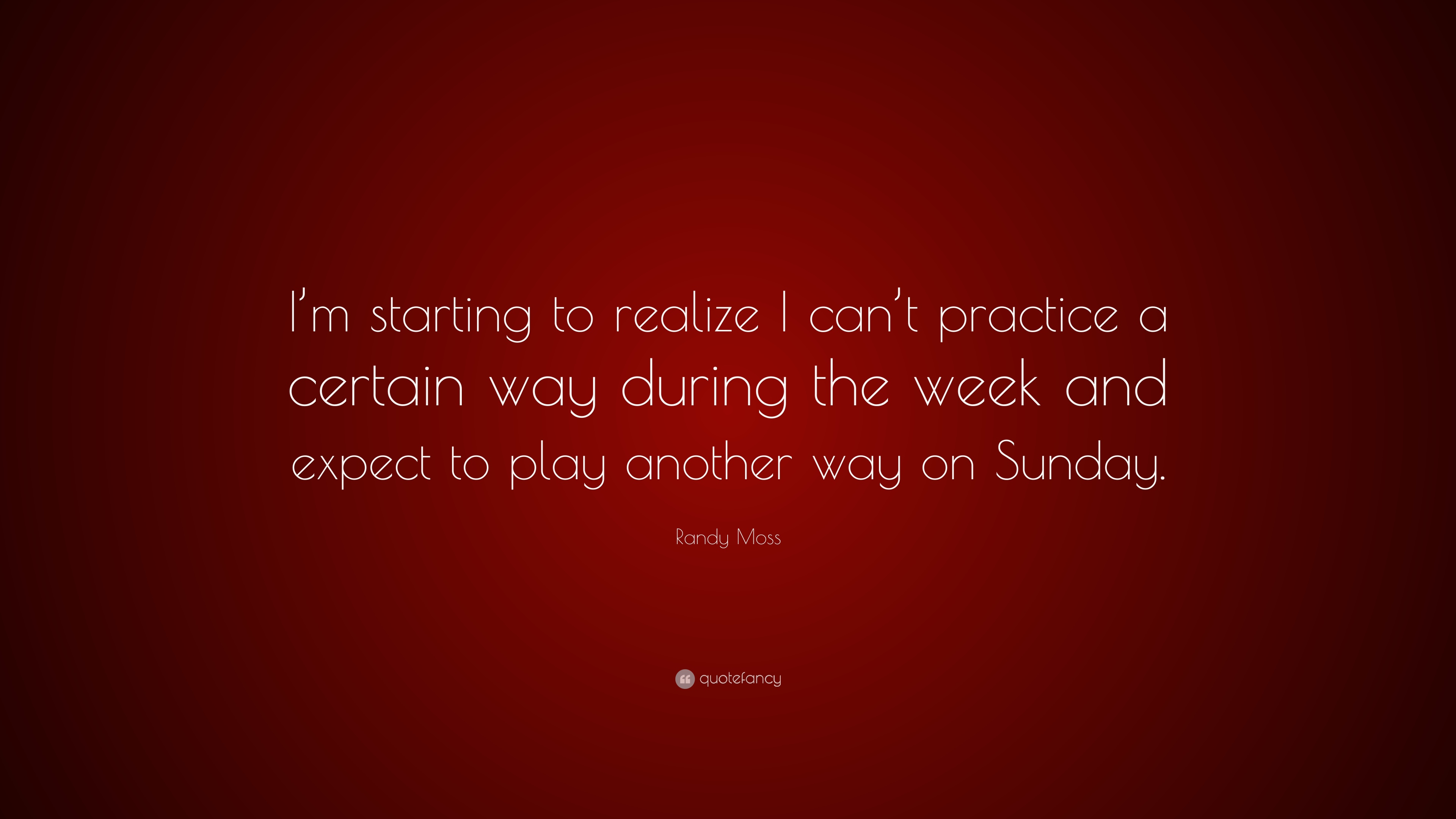 Randy Moss Quote Im Starting To Realize I Cant Practice A
