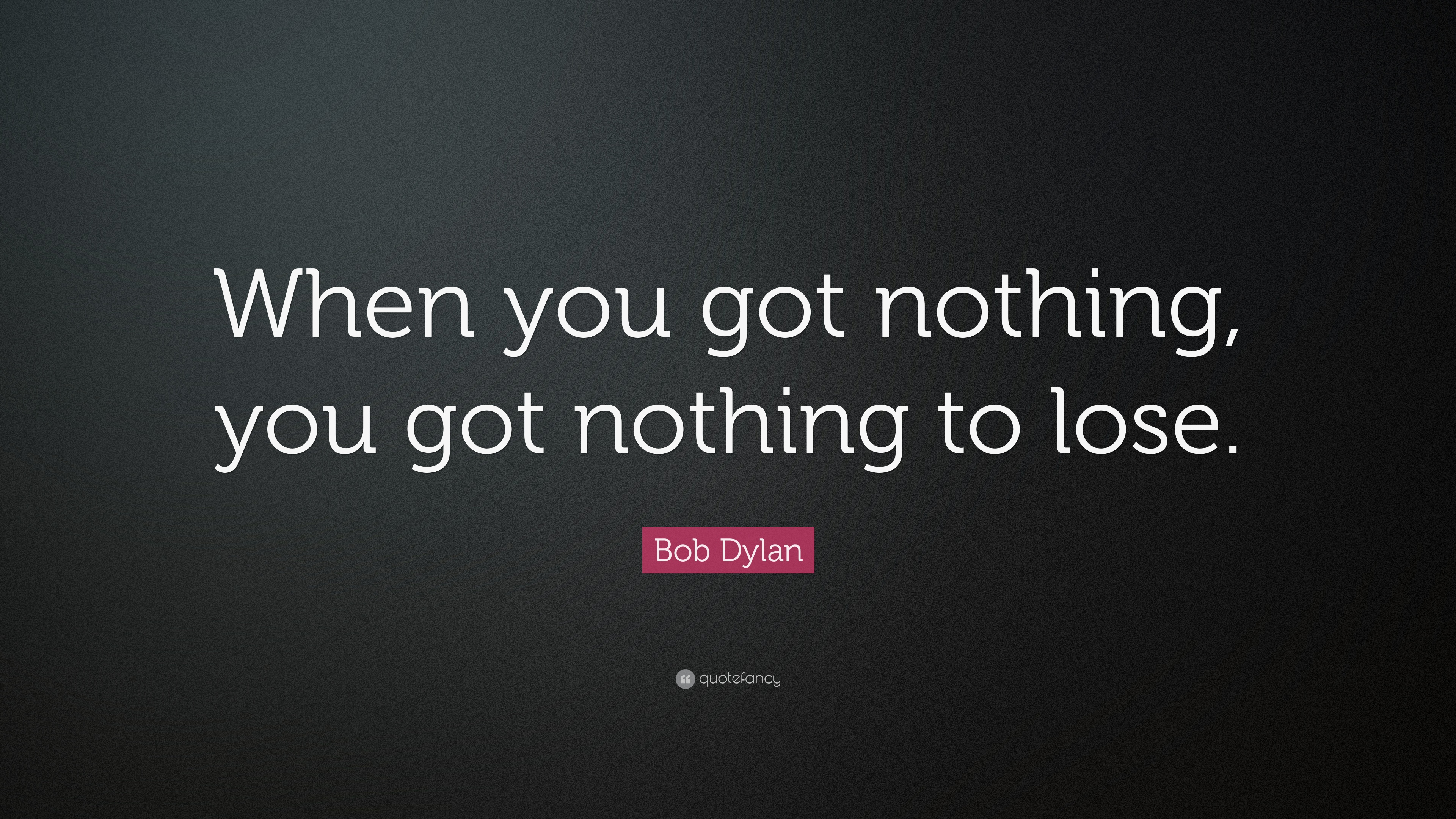 Bob Dylan Quote When You Got Nothing You Got Nothing To