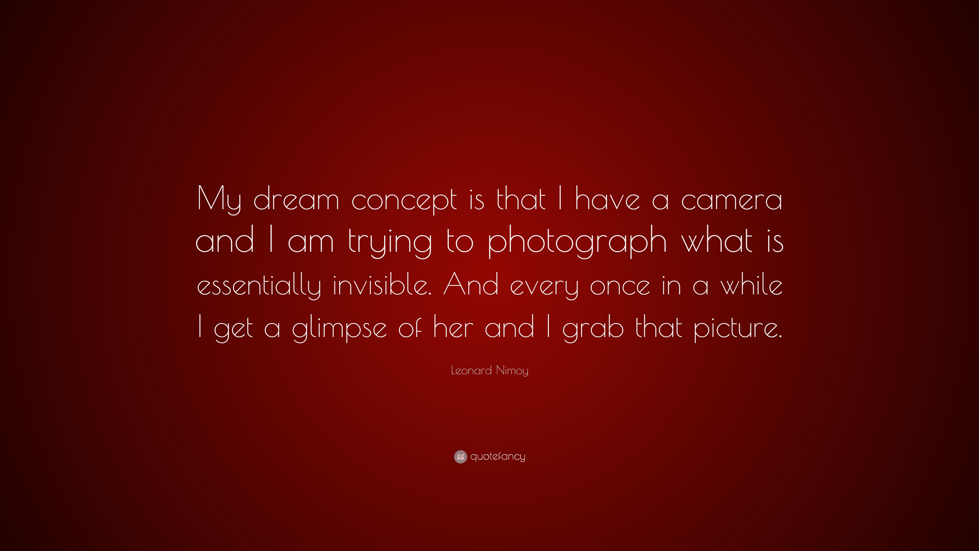 "Leonard Nimoy Quotes Leonard Nimoy Quote ""My Dream Concept Is That I Have A Camera And"