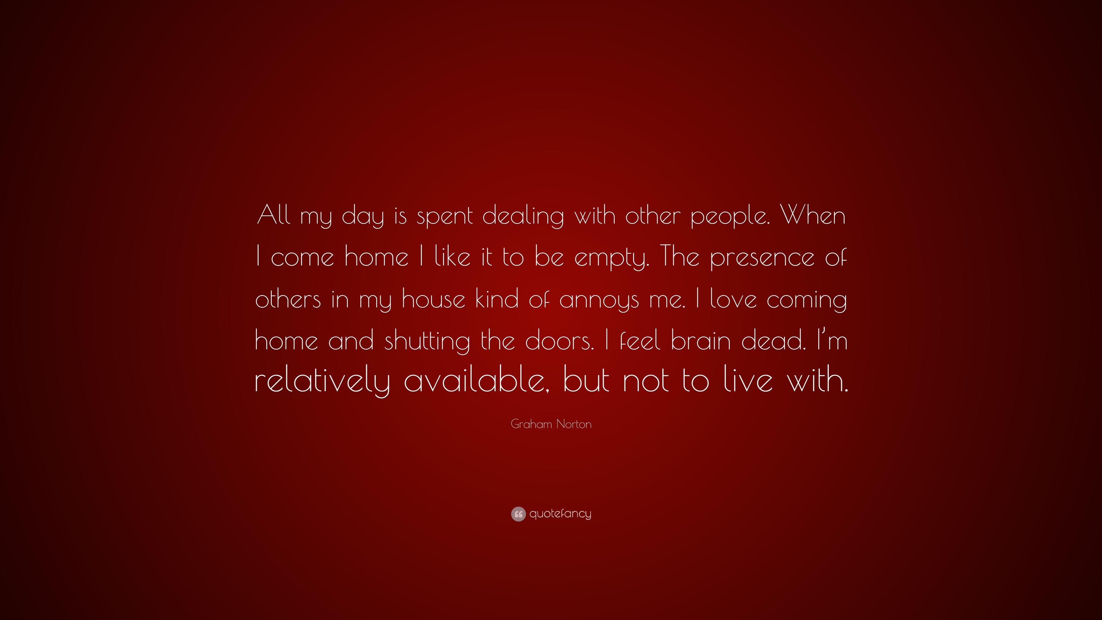 Graham Norton Quote u201cAll my day is spent dealing with other people. When & Graham Norton Quote: u201cAll my day is spent dealing with other people ...