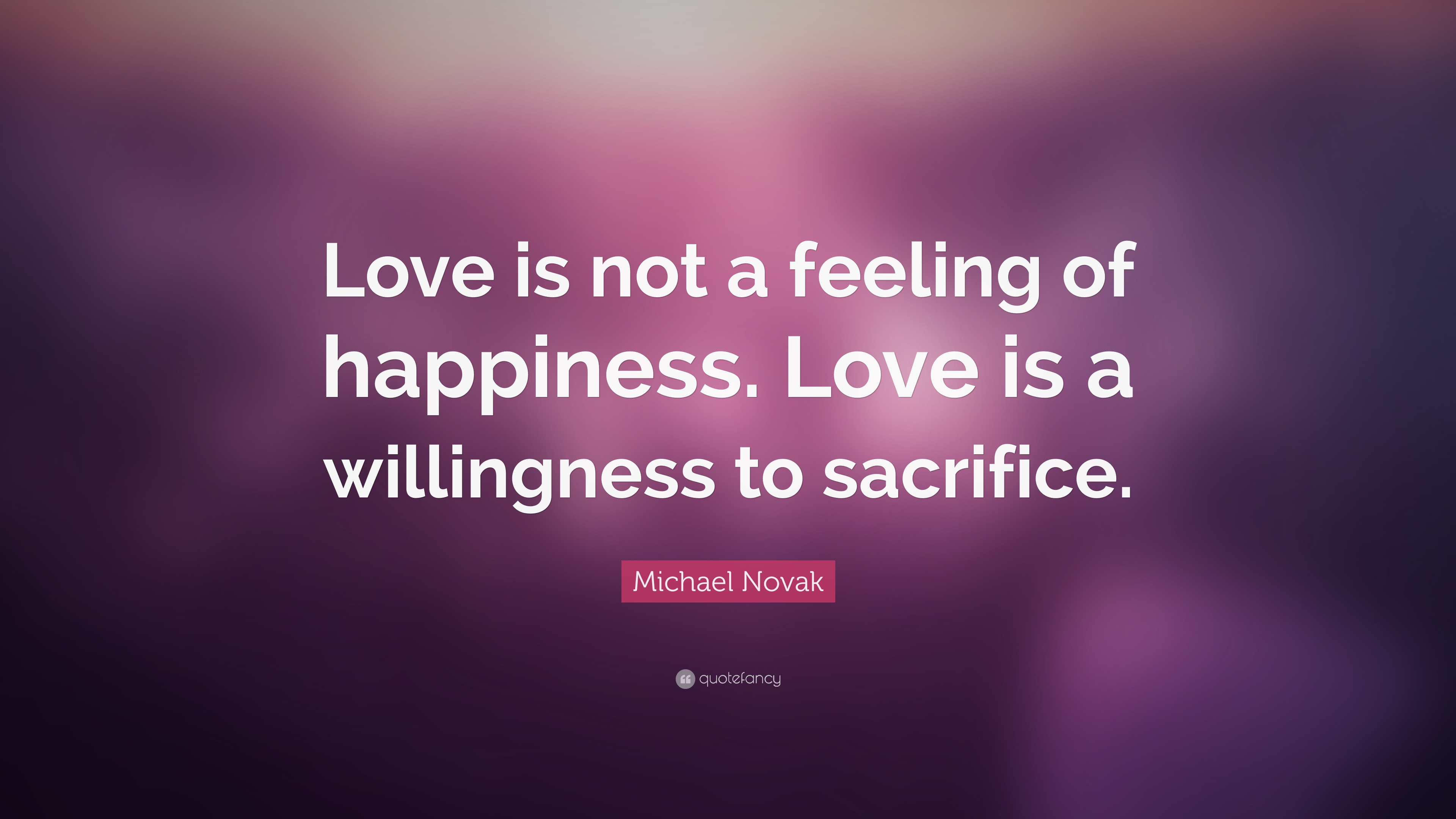 Michael Novak Quote Love Is Not A Feeling Of Happiness Love Is A
