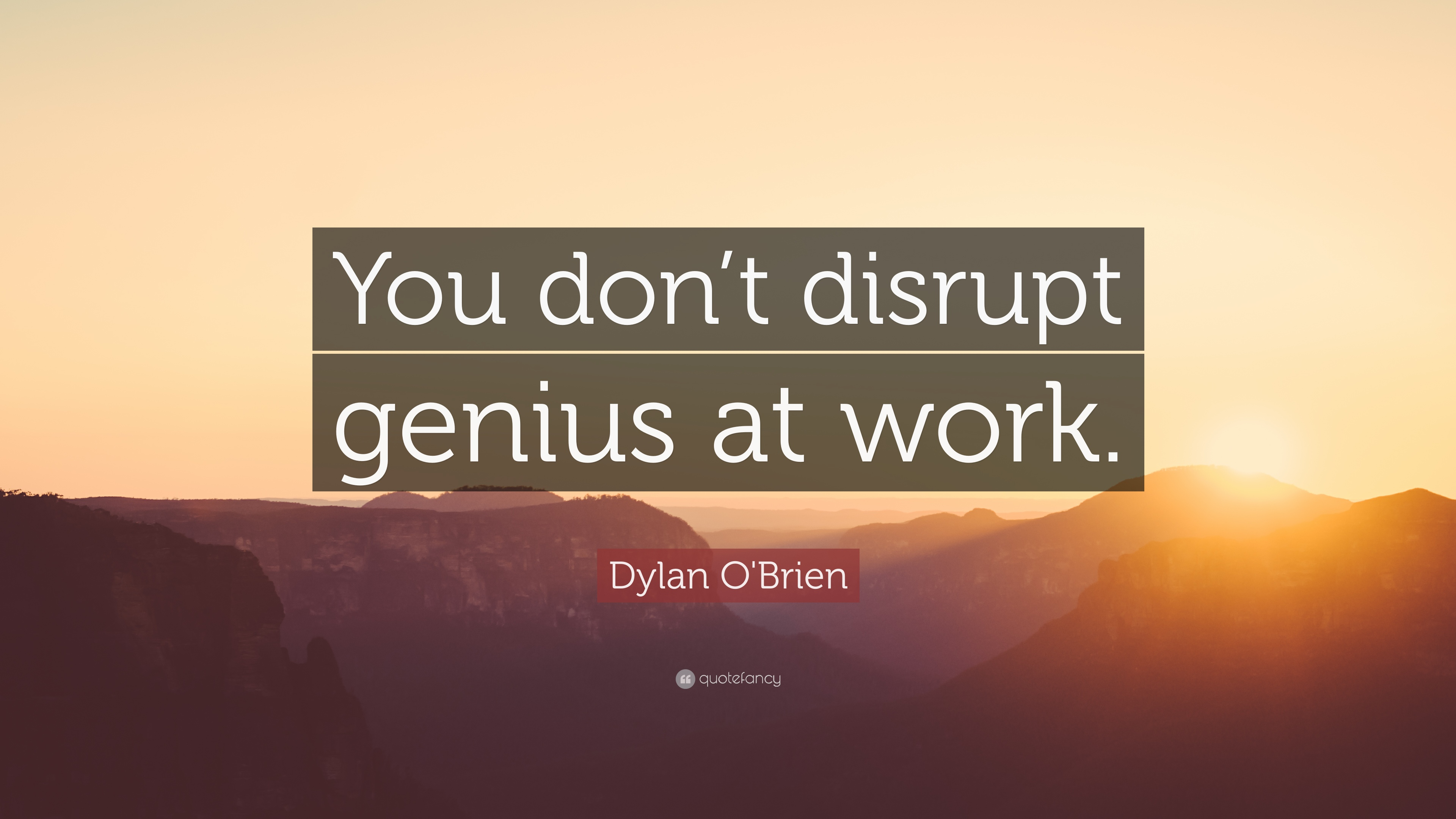 "Dylan O\'Brien Quote: ""You don\'t disrupt genius at work."" (9 ..."