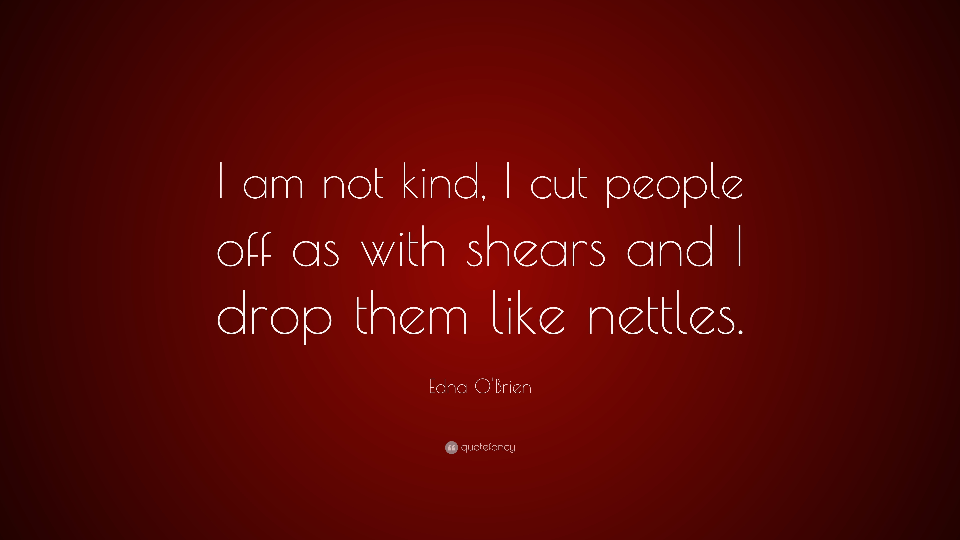 """Edna O\'Brien Quote: """"I am not kind, I cut people off as with ..."""