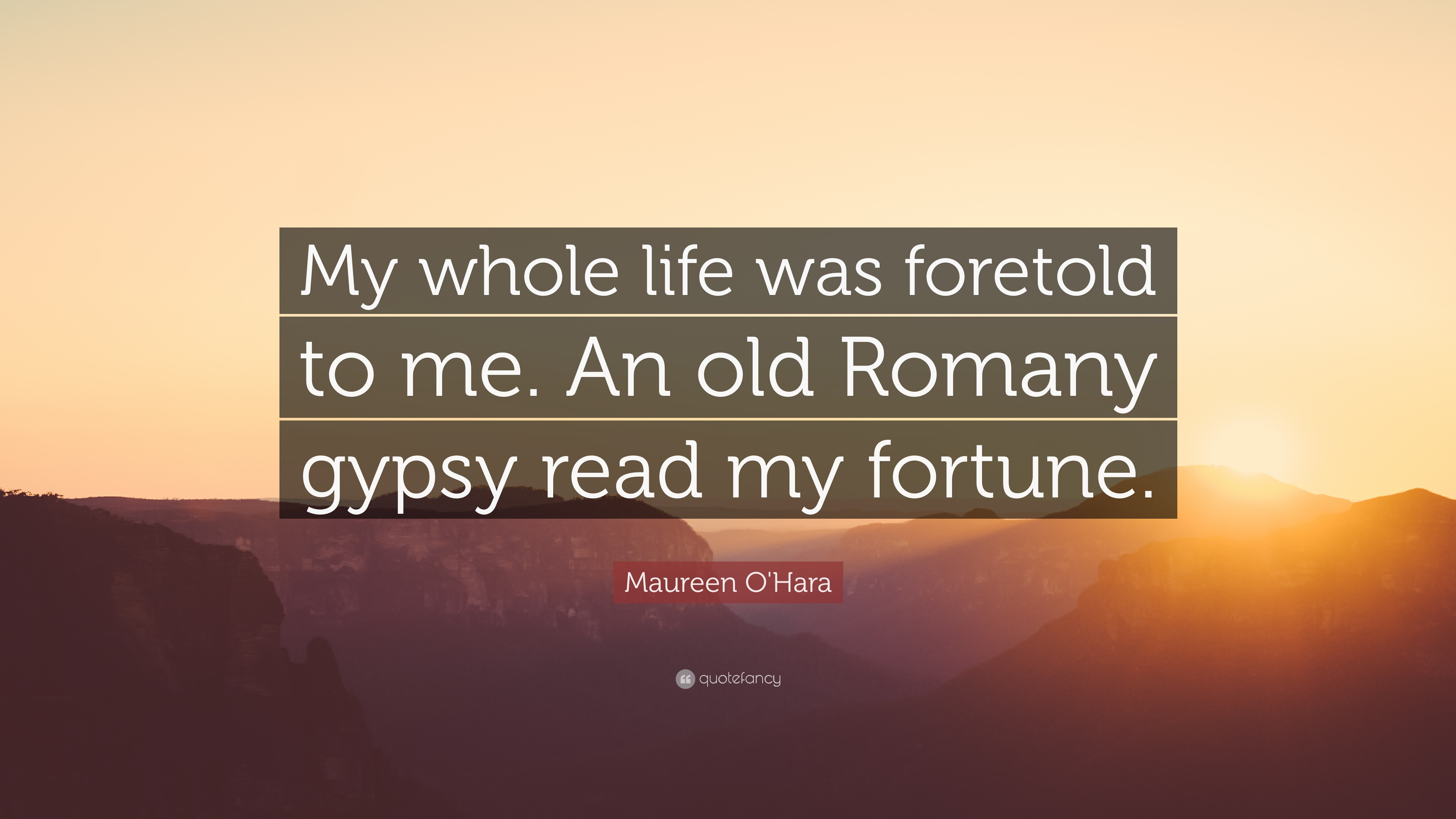 """Gypsy Quotes About Life: Maureen O'Hara Quote: """"My Whole Life Was Foretold To Me"""