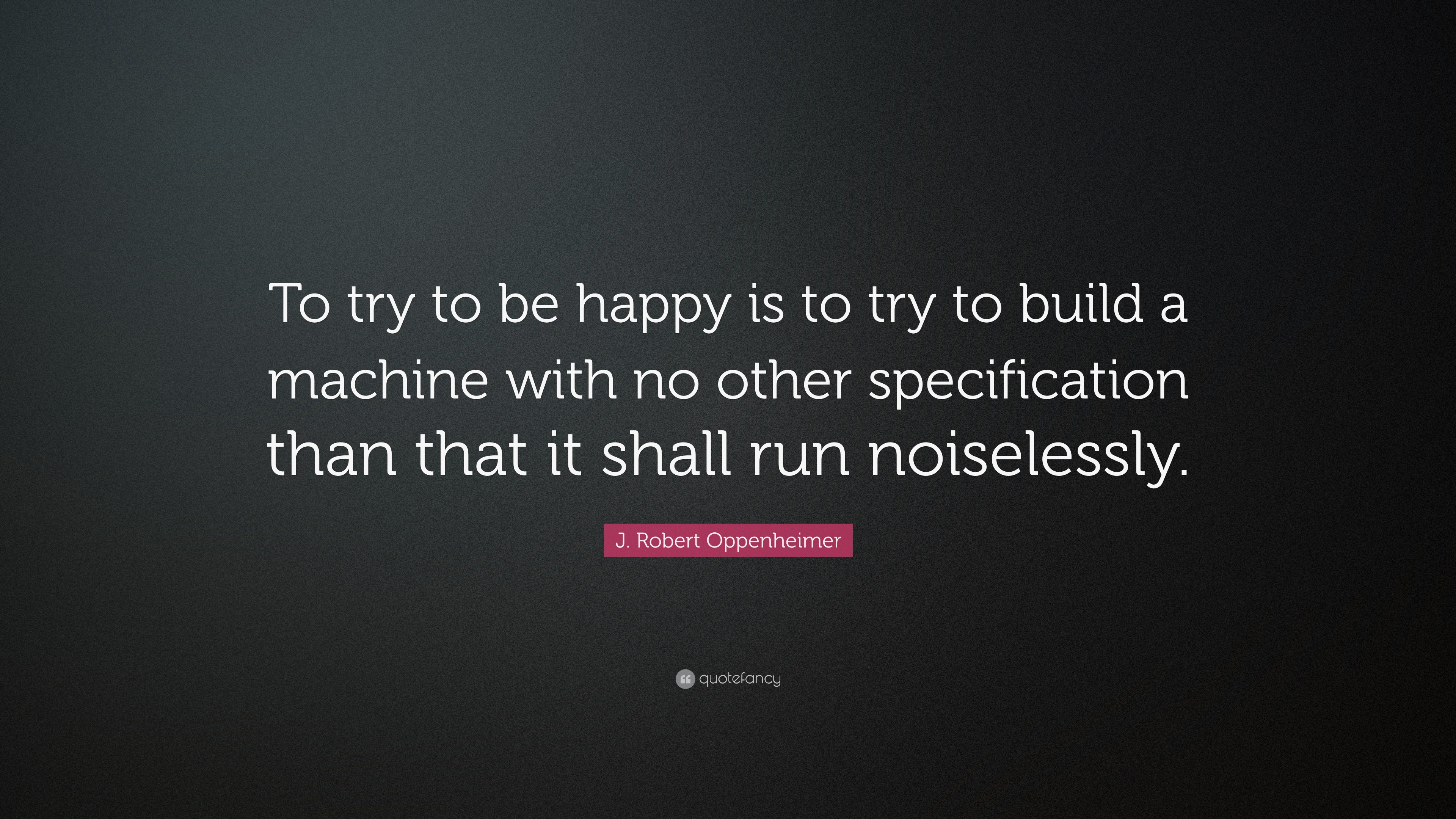 "Oppenheimer Quote Jrobert Oppenheimer Quote ""To Try To Be Happy Is To Try To"