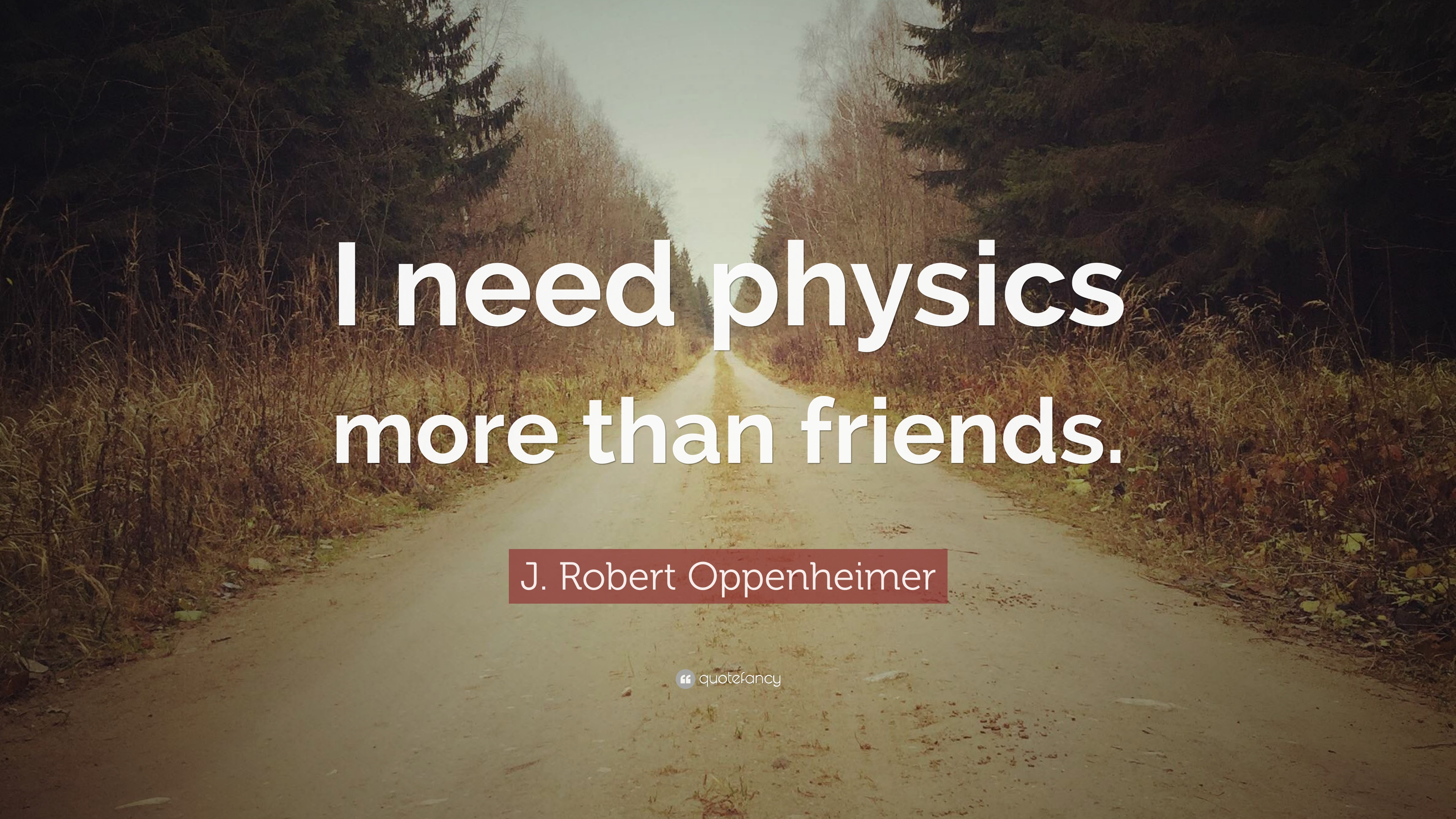 "Oppenheimer Quote Jrobert Oppenheimer Quote ""I Need Physics More Than Friends"