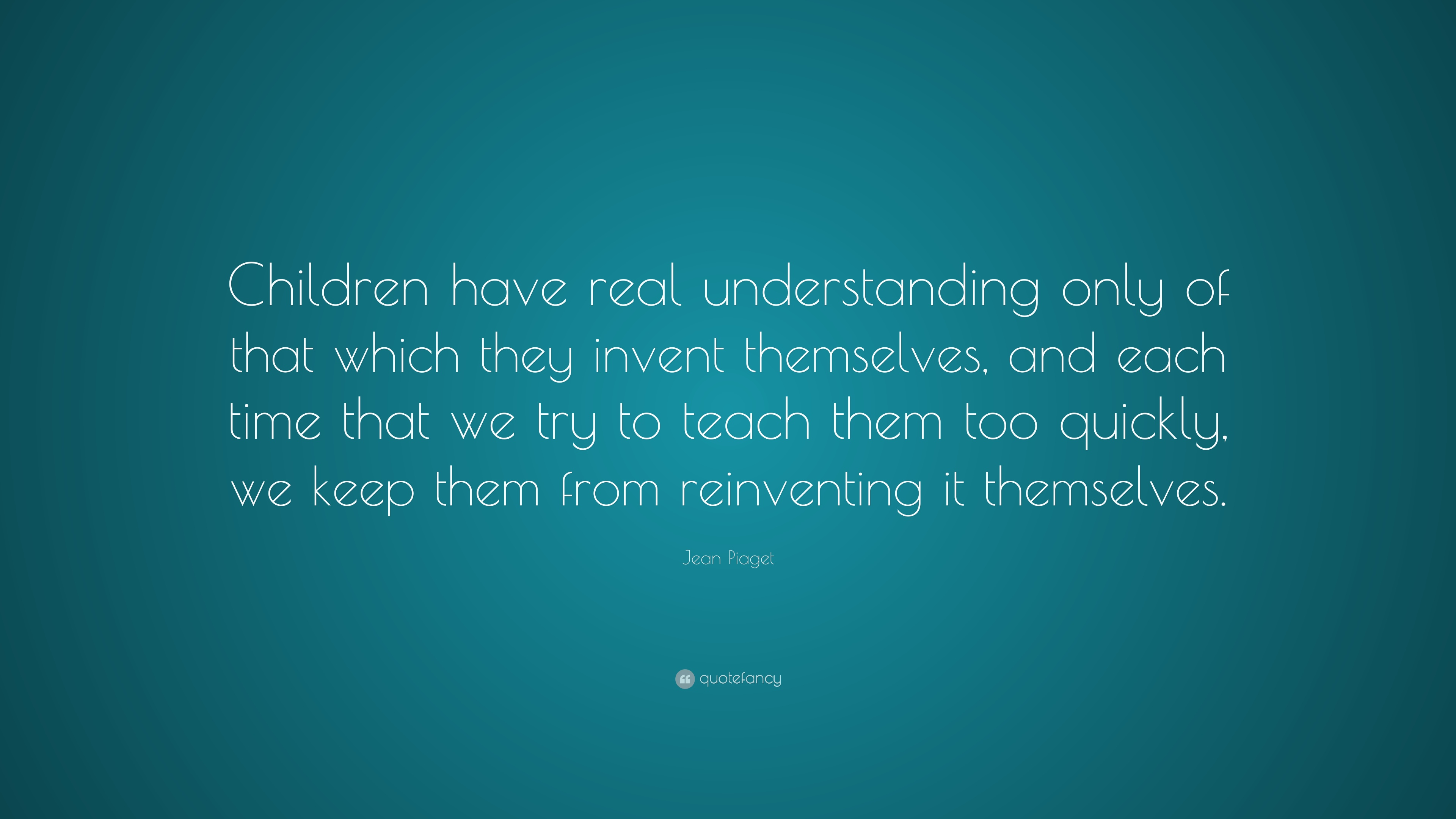 "Jean Piaget Quote Are We Forming Children Who Are Only: Jean Piaget Quote: ""Children Have Real Understanding Only"