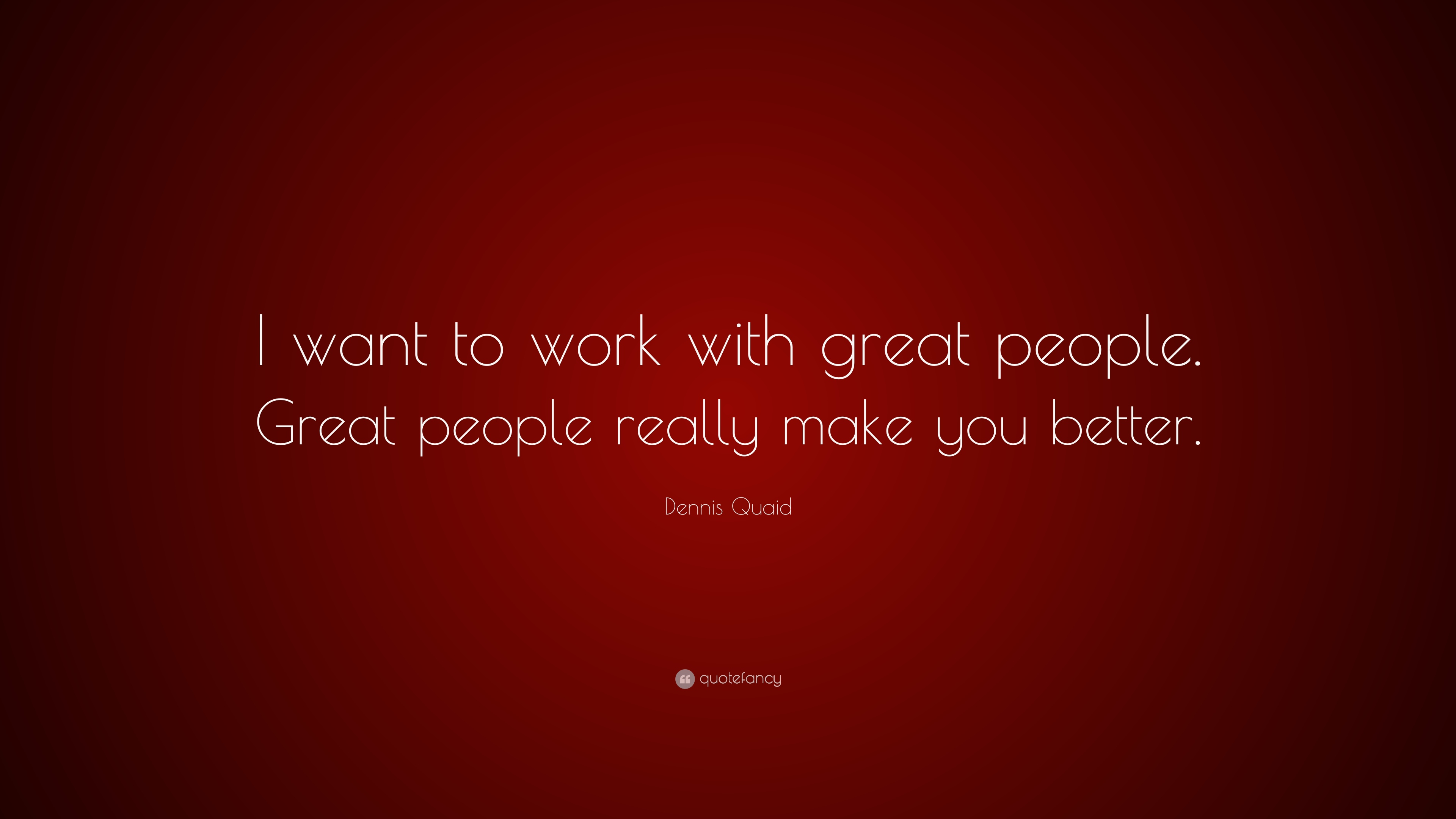 """Dennis Quaid Quote: """"I Want To Work With Great People"""