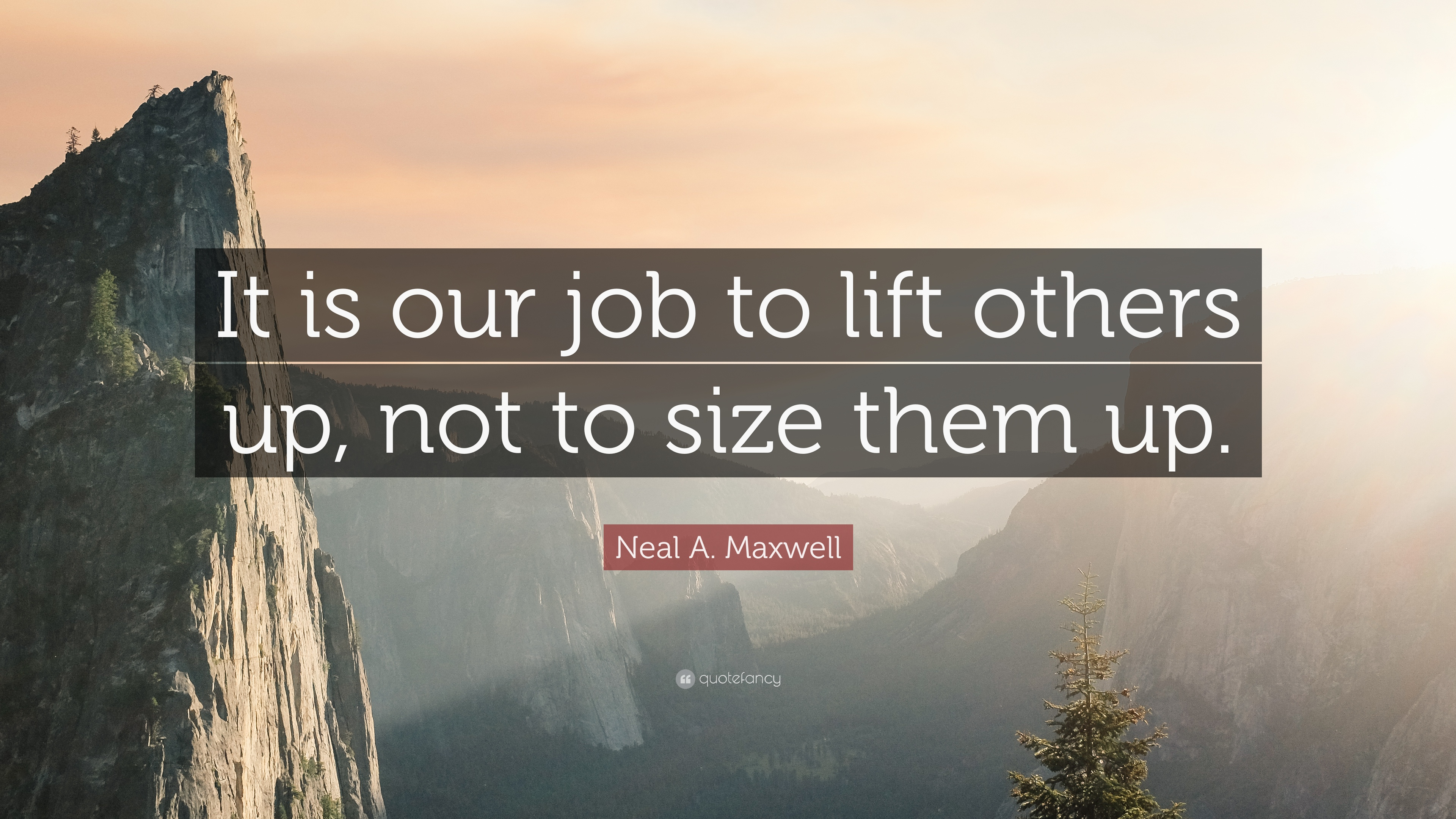 Neal A Maxwell Quote It Is Our Job To Lift Others Up Not To Size
