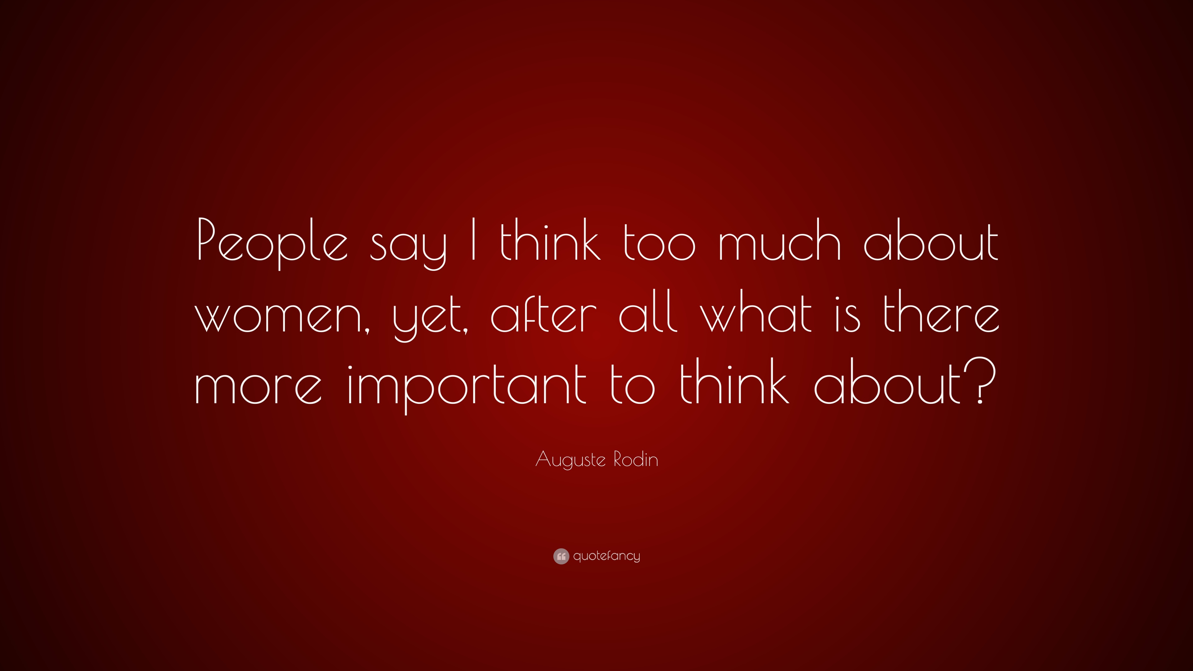 Auguste Rodin Quote People Say I Think Too Much About Women Yet