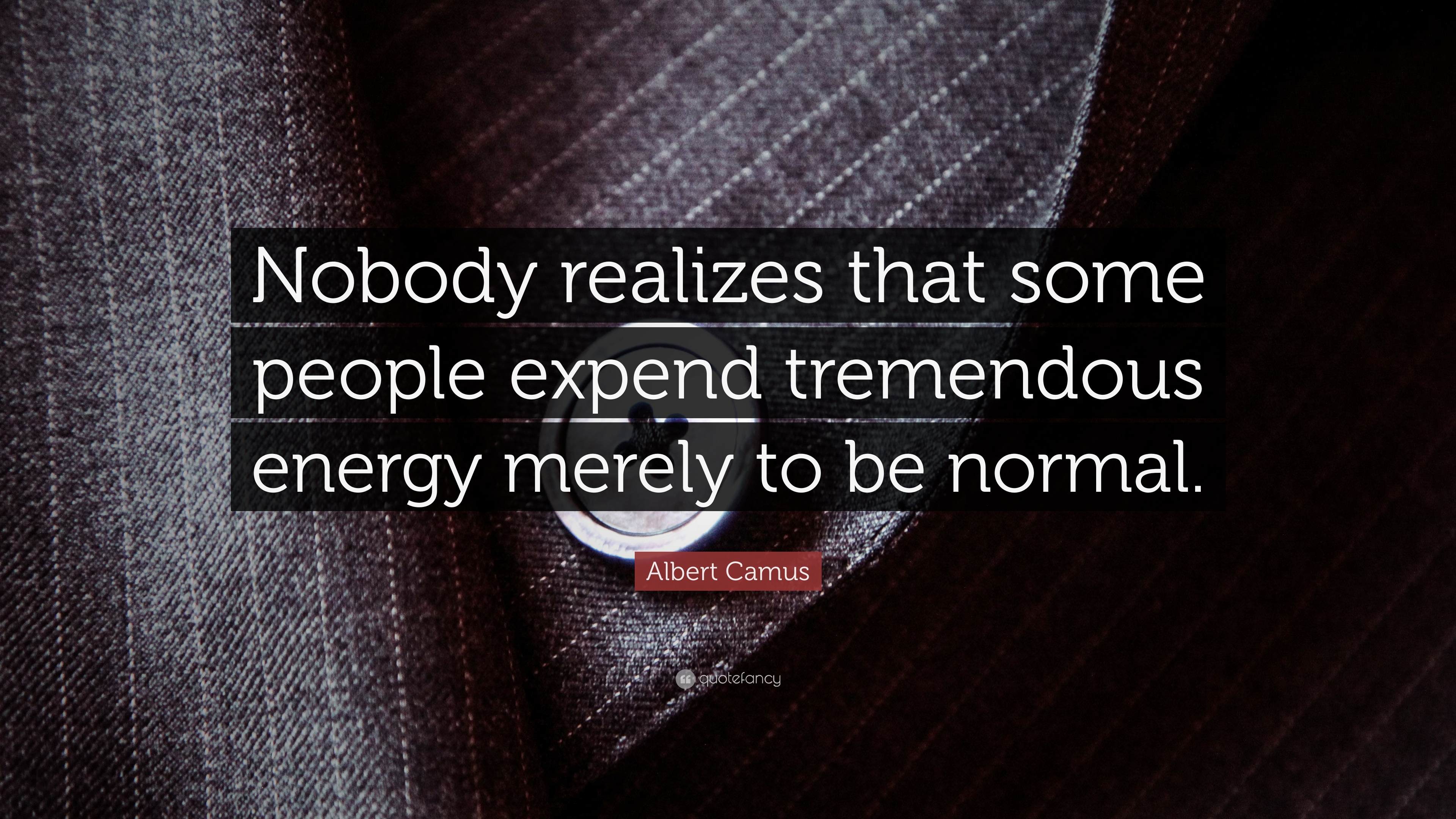 Albert camus quote about unique normal energy different - Albert Camus Quote Nobody Realizes That Some People Expend Tremendous Energy Merely To Be