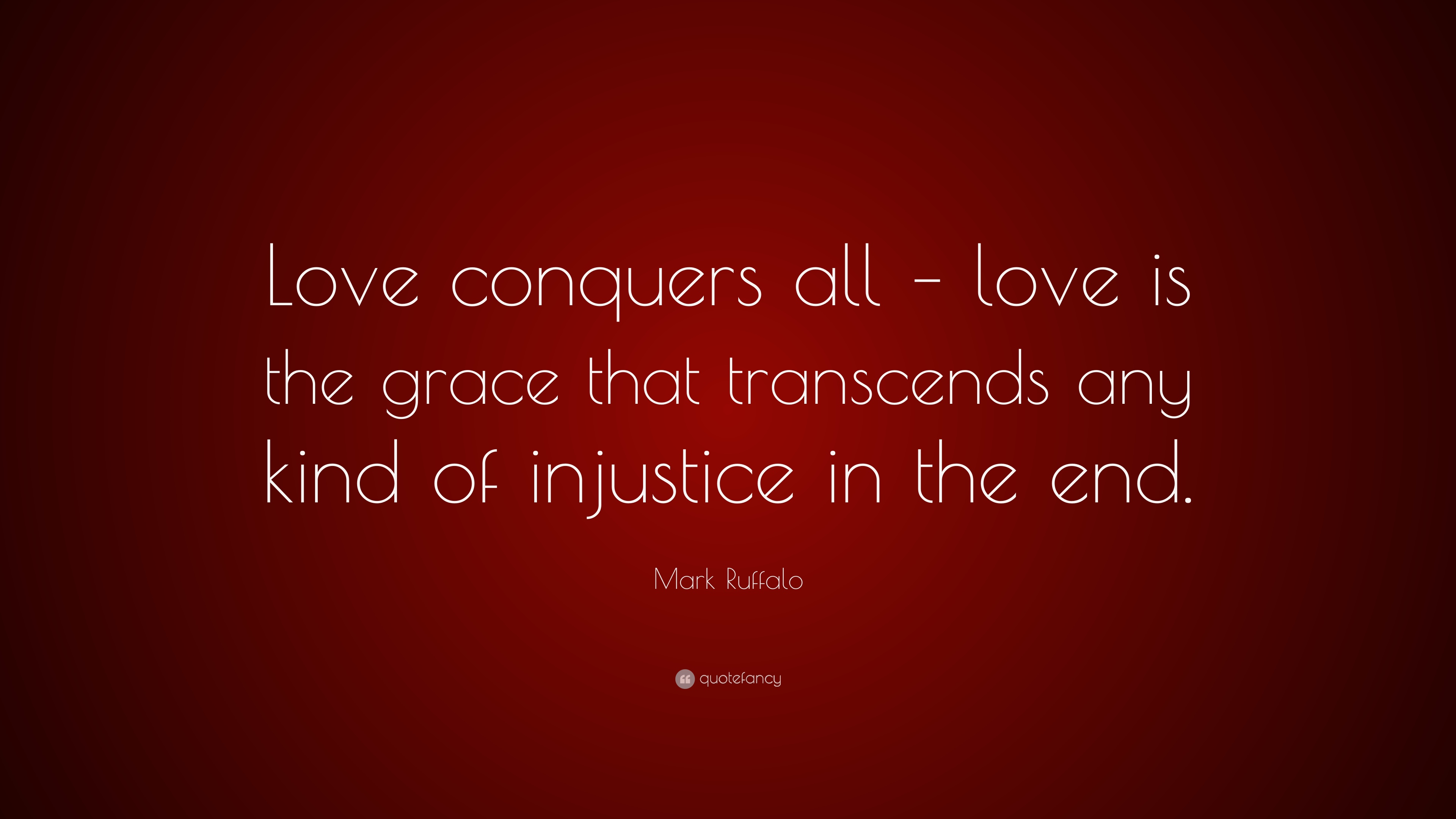 Mark Ruffalo Quote: ?Love conquers all love is the grace that transcends any kind of injustice ...