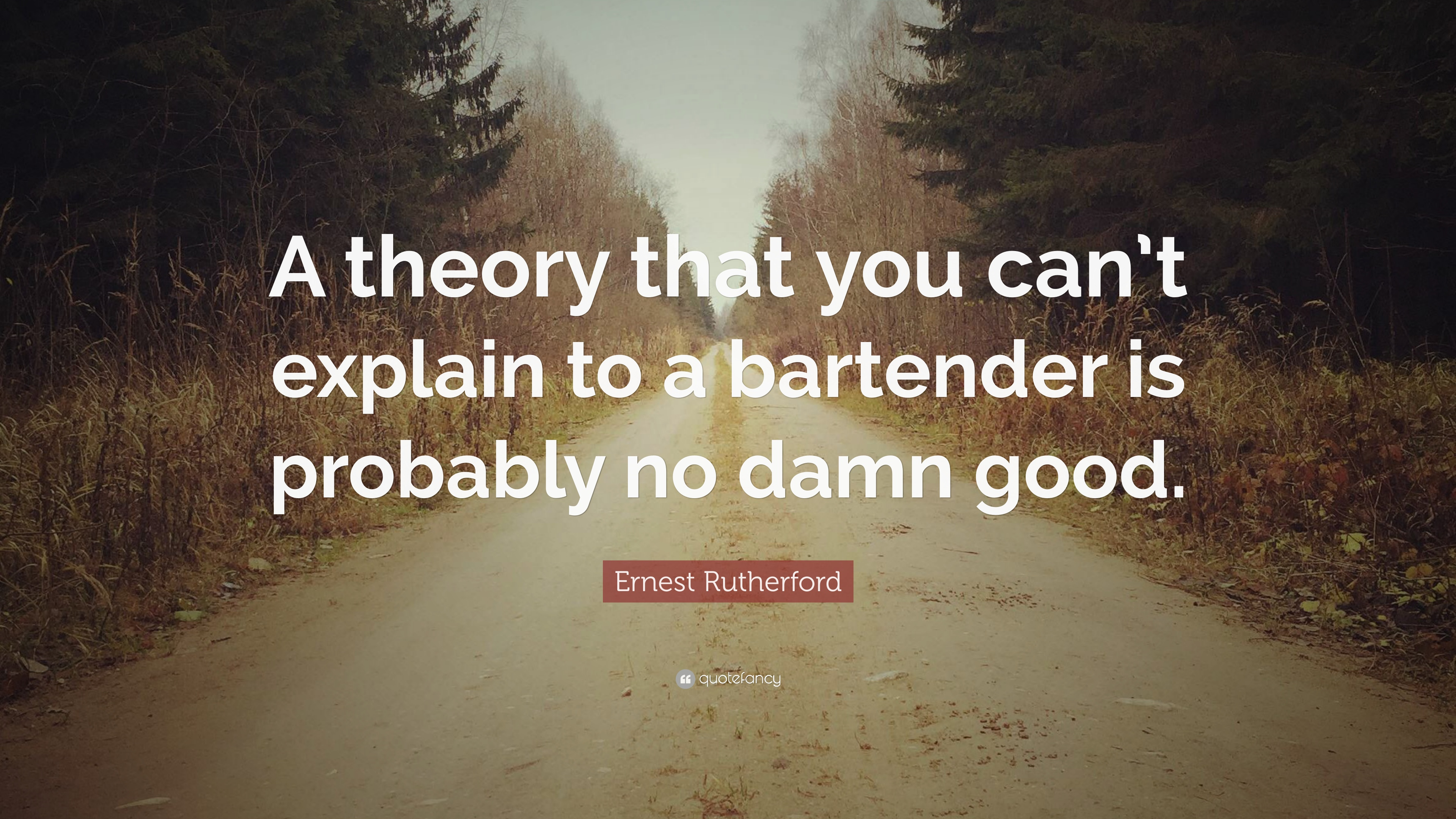 """Bartending Quotes And Sayings: Ernest Rutherford Quote: """"A Theory That You Can't Explain"""
