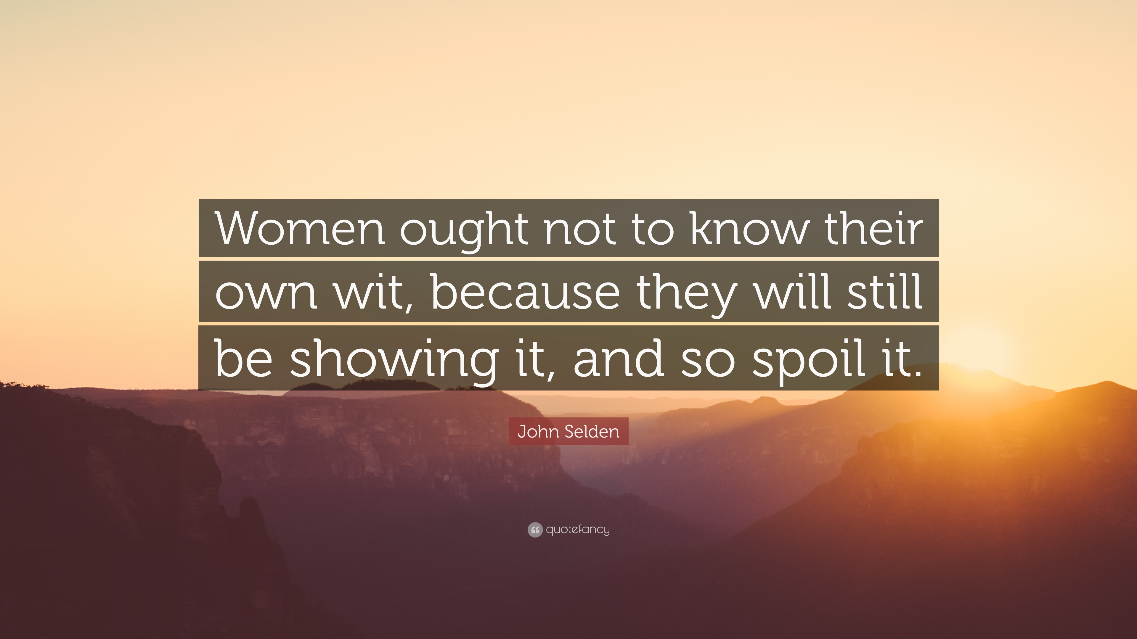 "John Selden Quote: ""Women Ought Not To Know Their Own Wit"