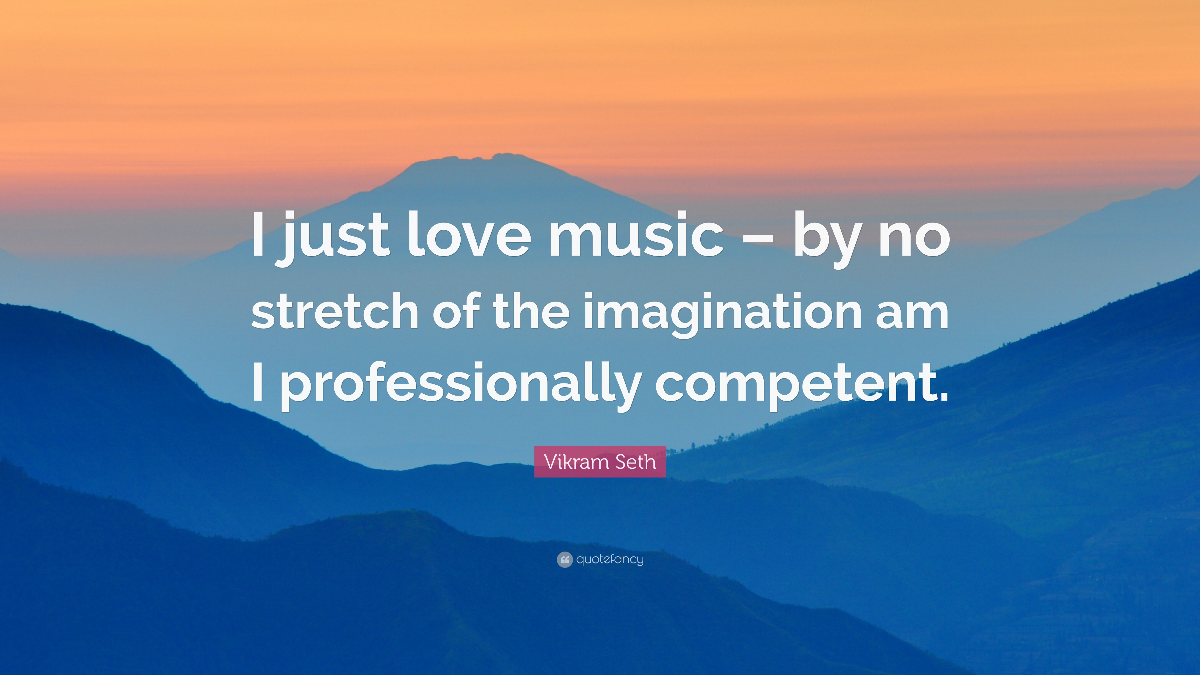 Vikram Seth Quote I Just Love Music By No Stretch Of The Imagination