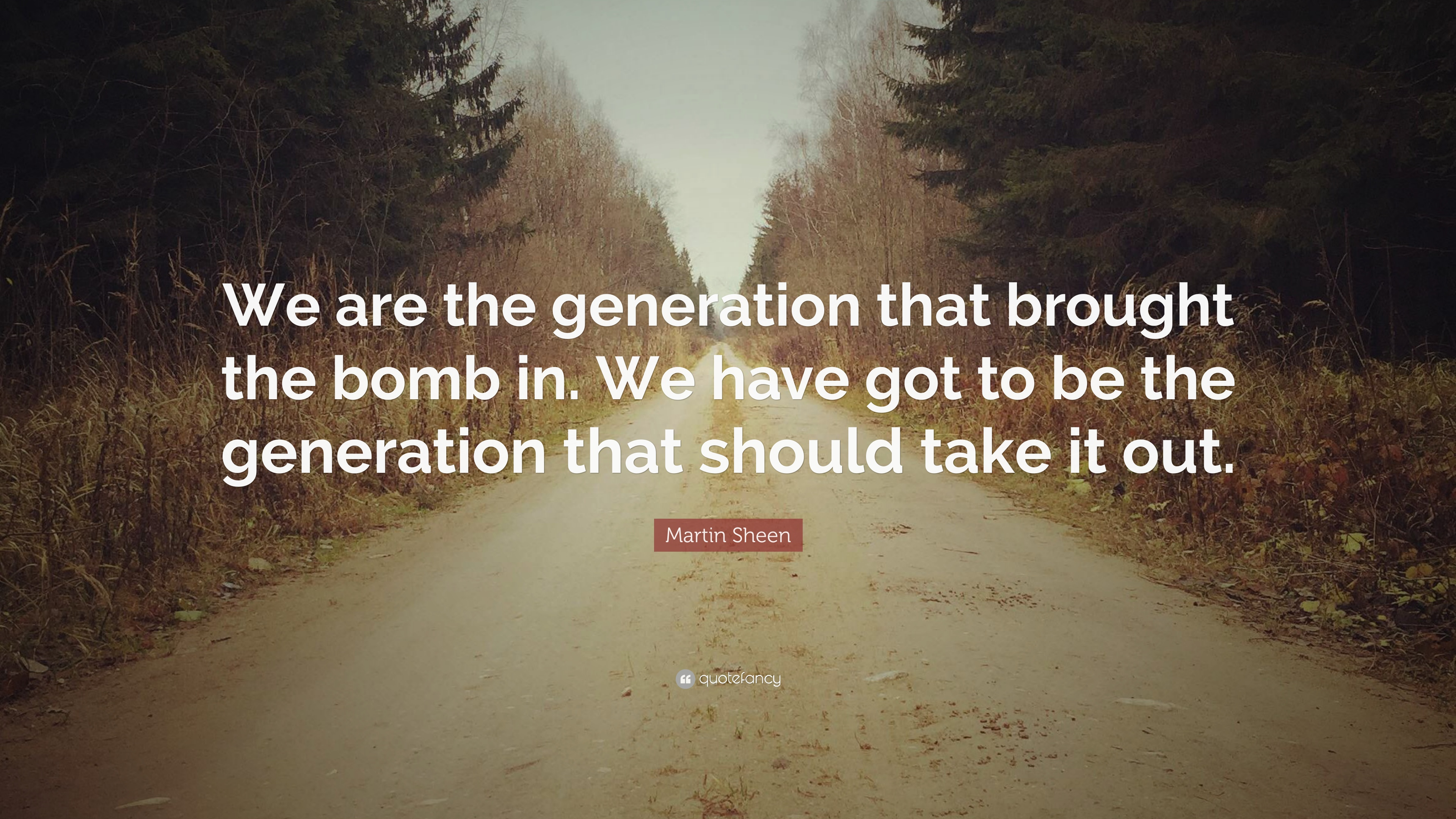 """Martin Sheen Quote: """"We are the generation that brought the"""