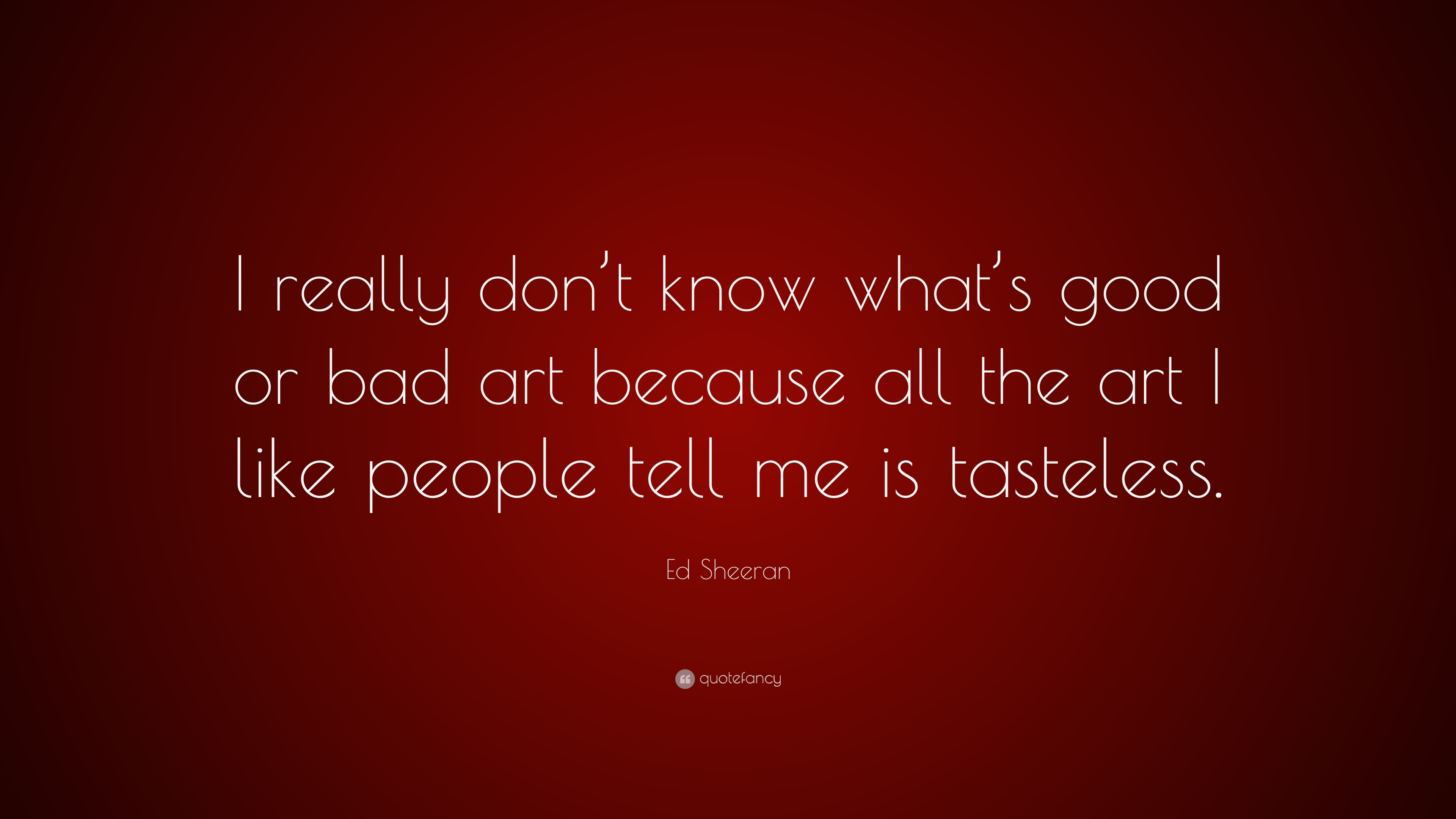 Ed Sheeran Quote I Really Dont Know Whats Good Or Bad Art