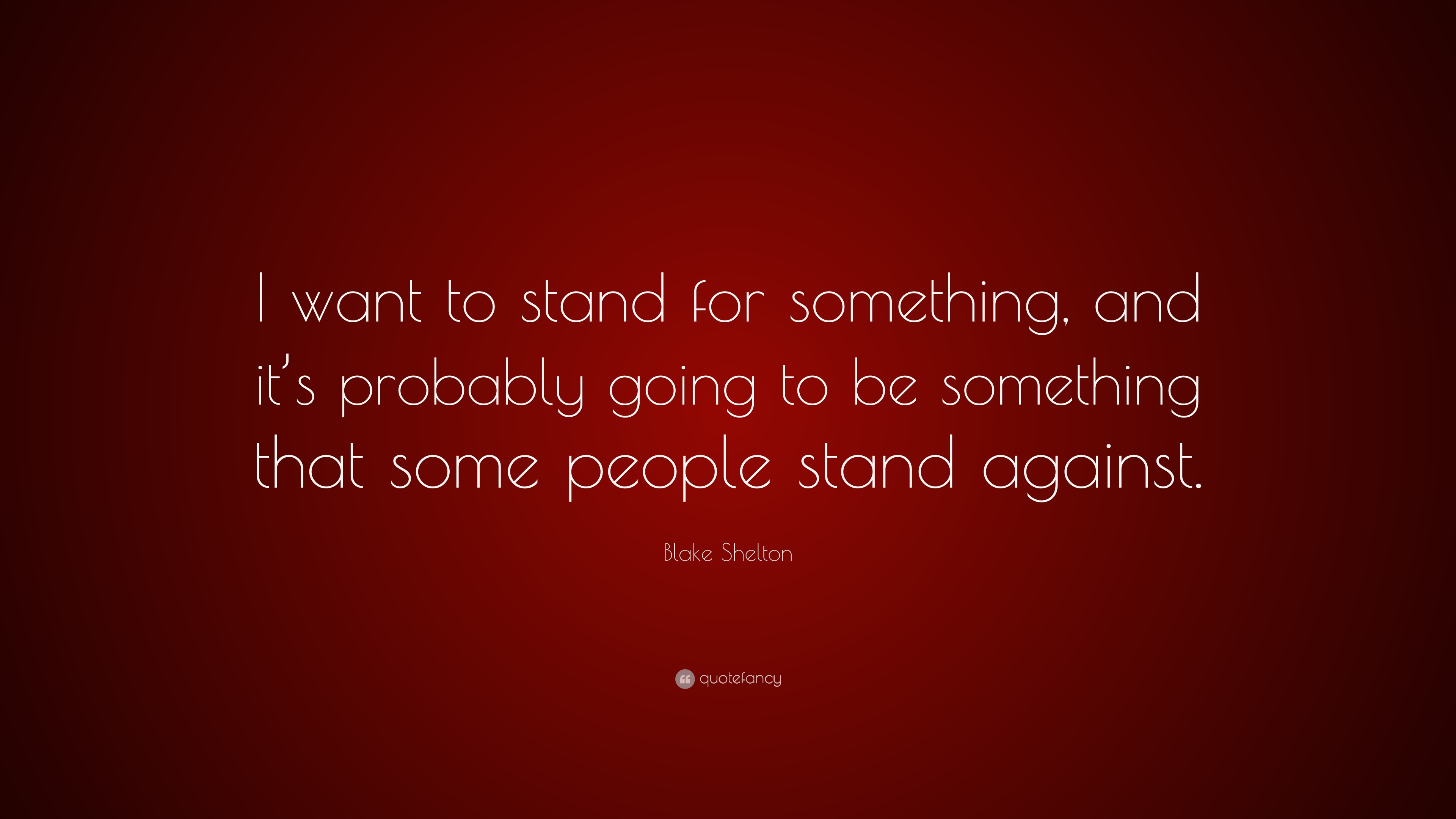 Blake Shelton Quote I Want To Stand For Something And Its