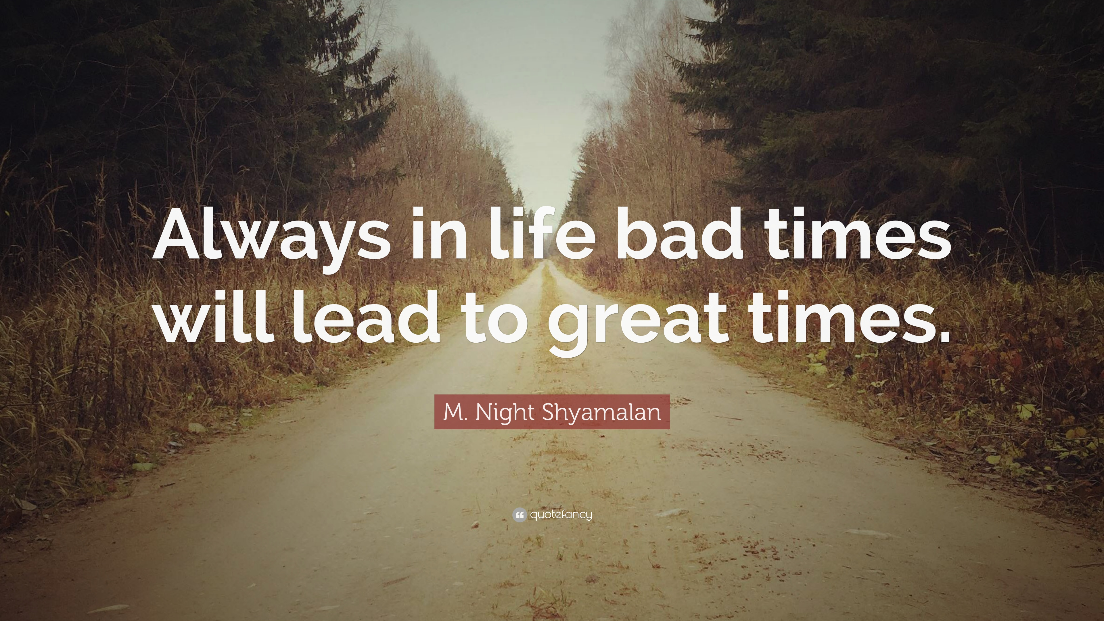 M Night Shyamalan Quote Always In Life Bad Times Will Lead To