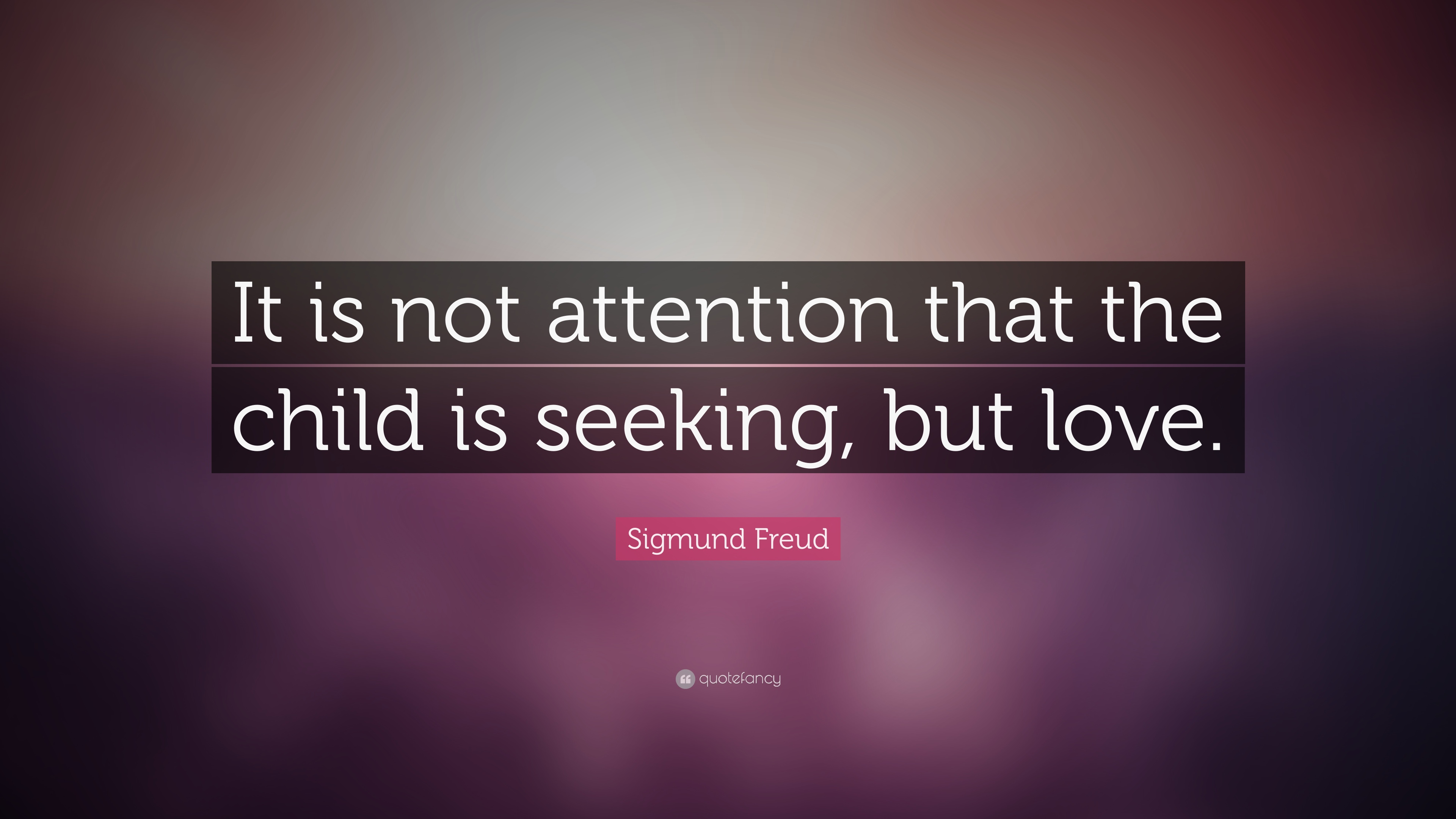 Sigmund Freud Quote It Is Not Attention That The Child Is Seeking