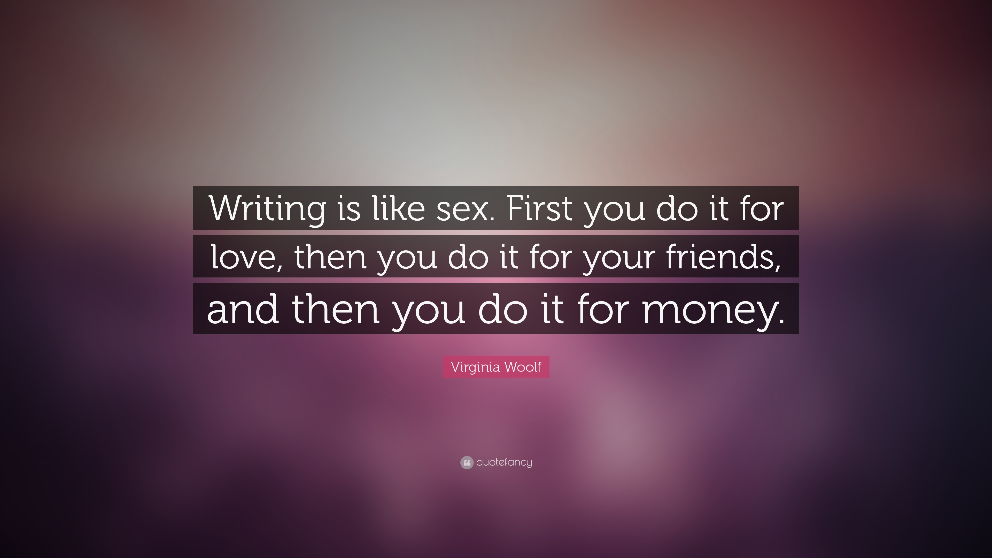 Virginia Woolf Quote Writing Is Like Sex First You Do It For Love