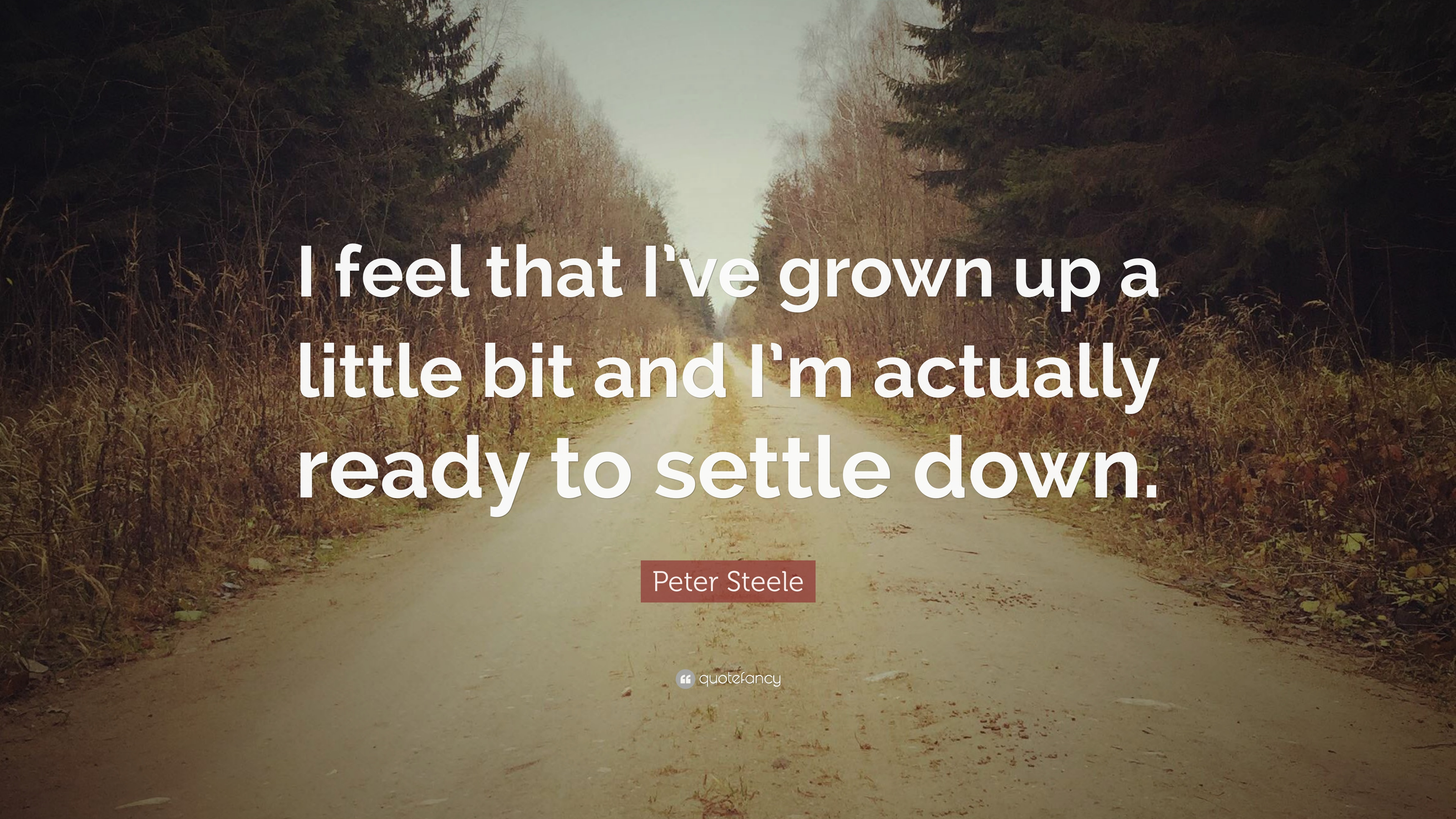 Peter Steele Quote I Feel That Ive Grown Up A Little Bit And Im