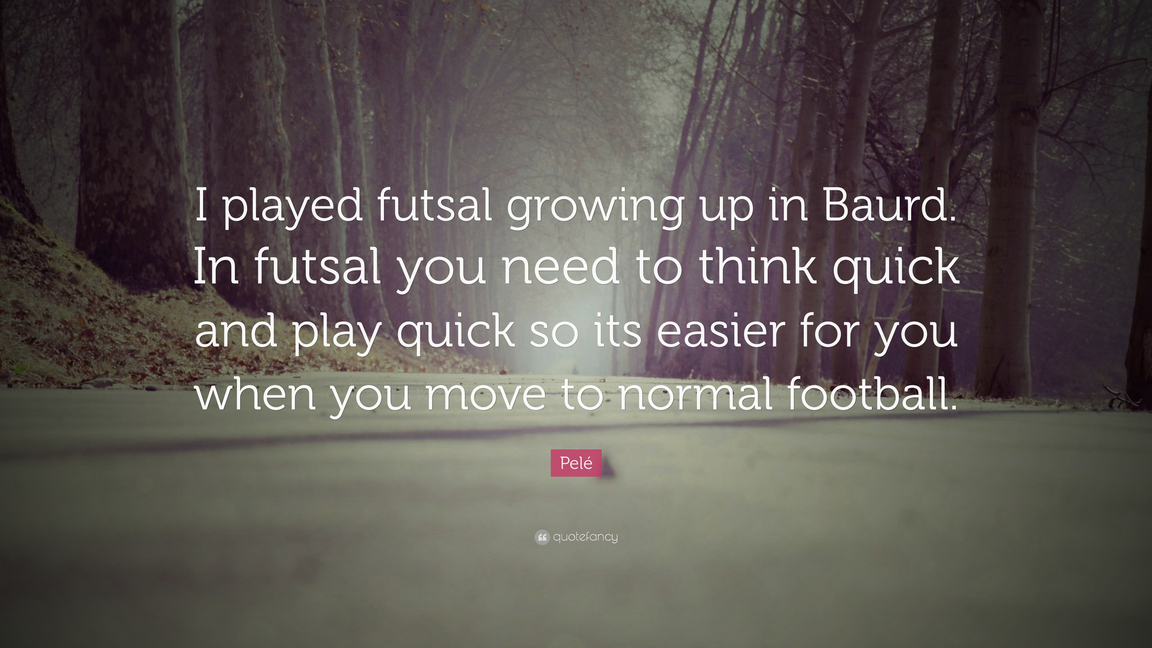 """Pelé Quote: """"I Played Futsal Growing Up In Baurd. In"""