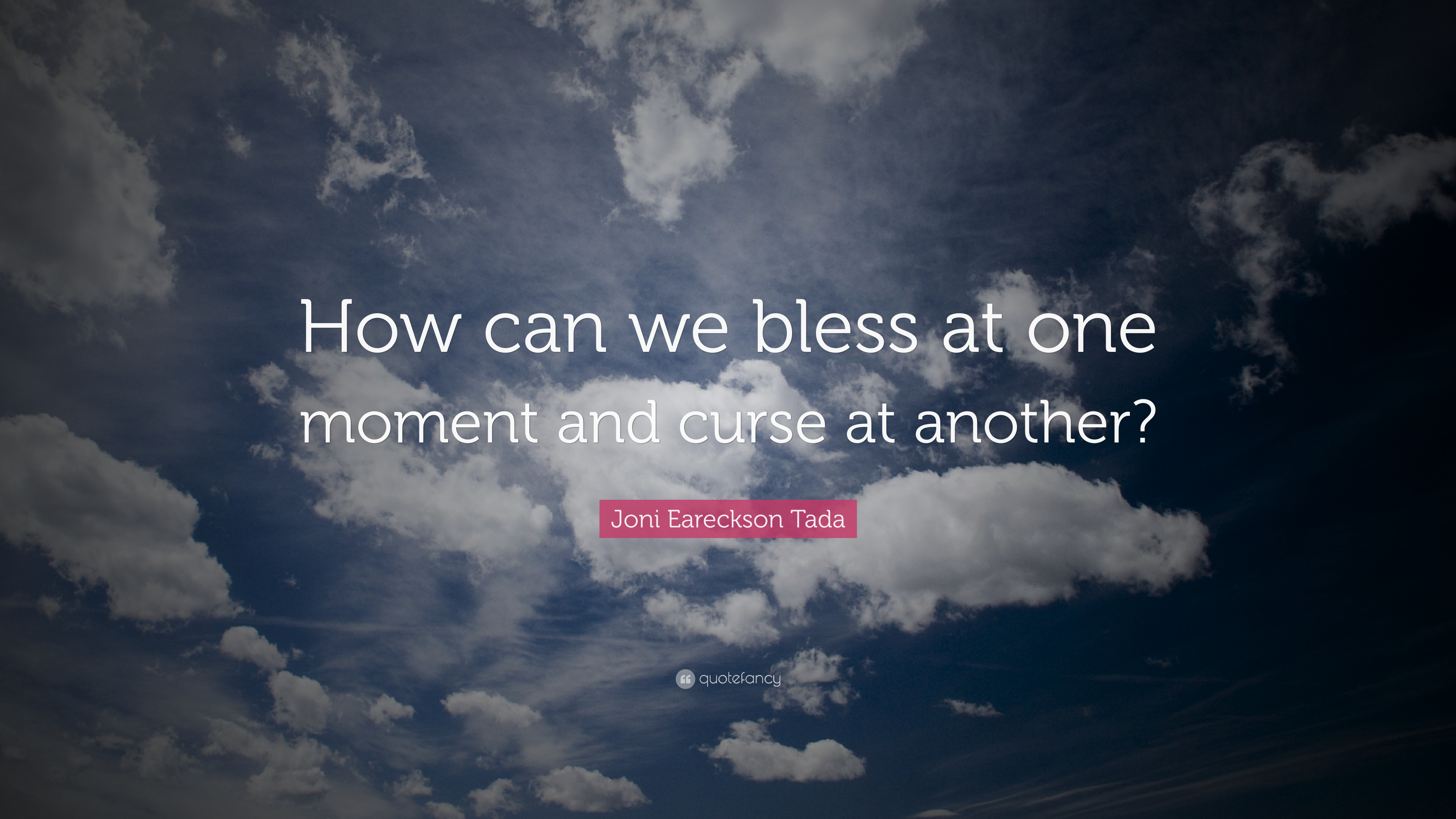 Joni Eareckson Tada Quote How Can We Bless At One Moment And Curse