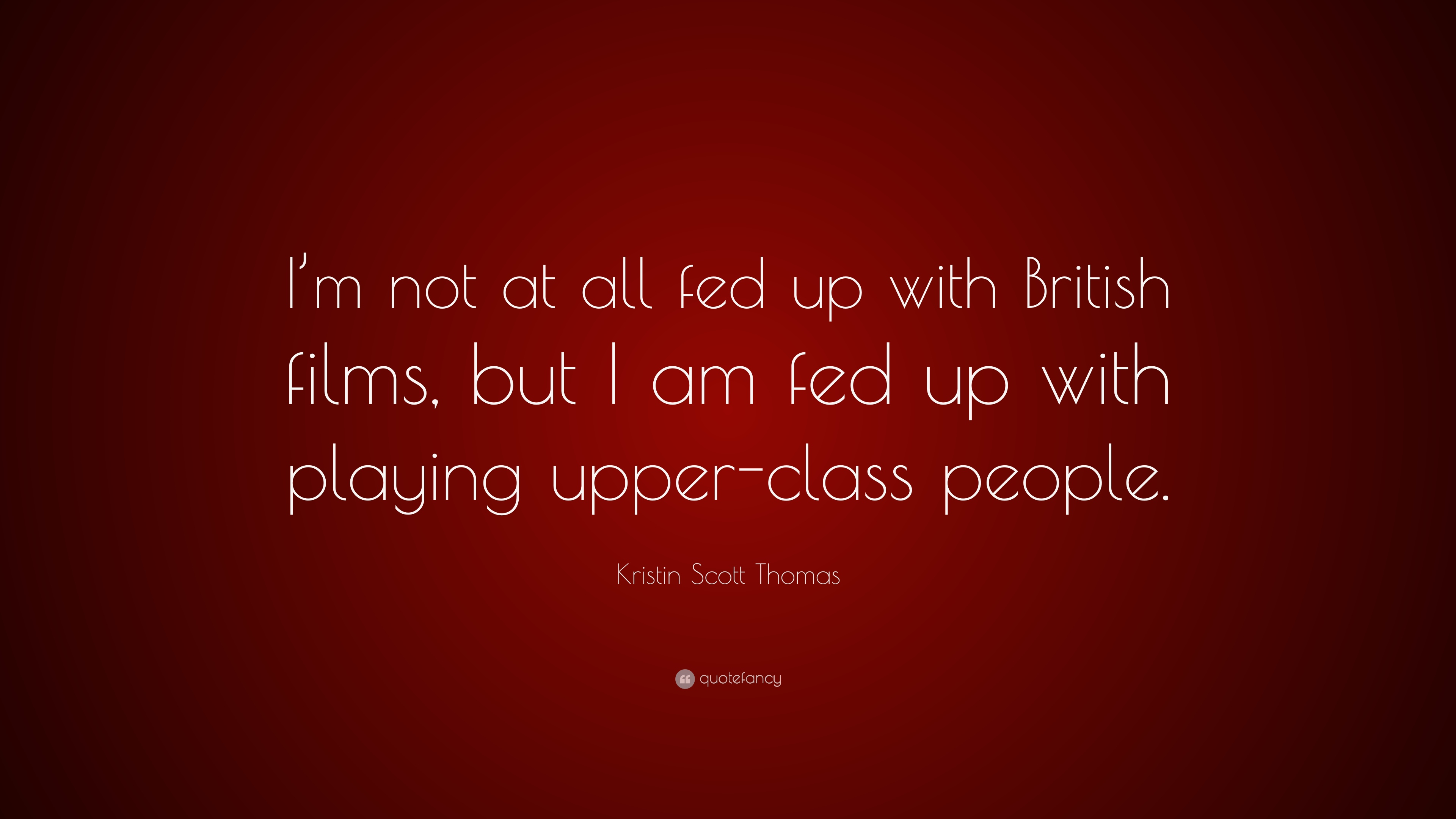 Fed Up With Movies Like Fed Up >> Kristin Scott Thomas Quote I M Not At All Fed Up With