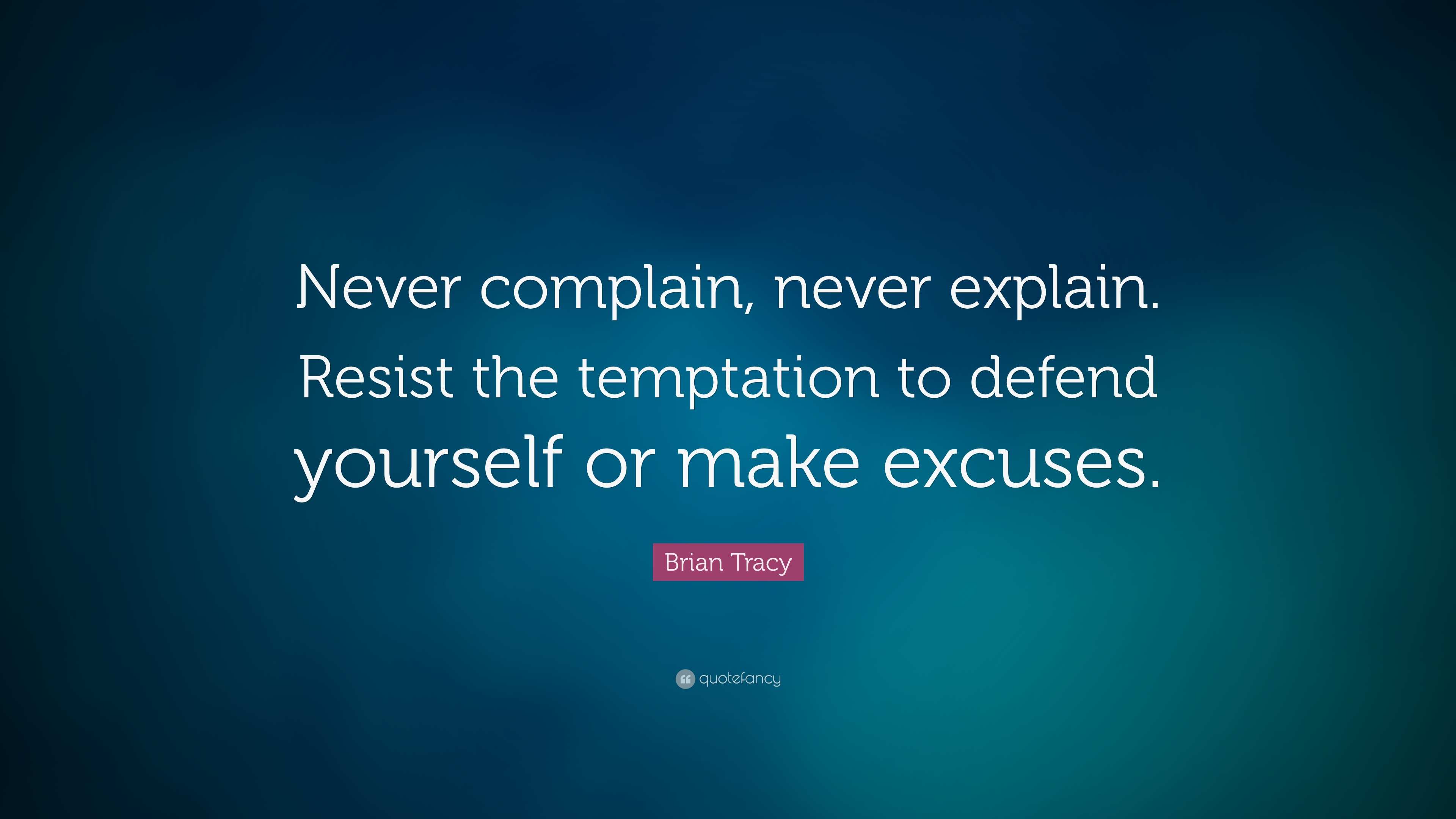 Brian Tracy Quote Never Complain Never Explain Resist The