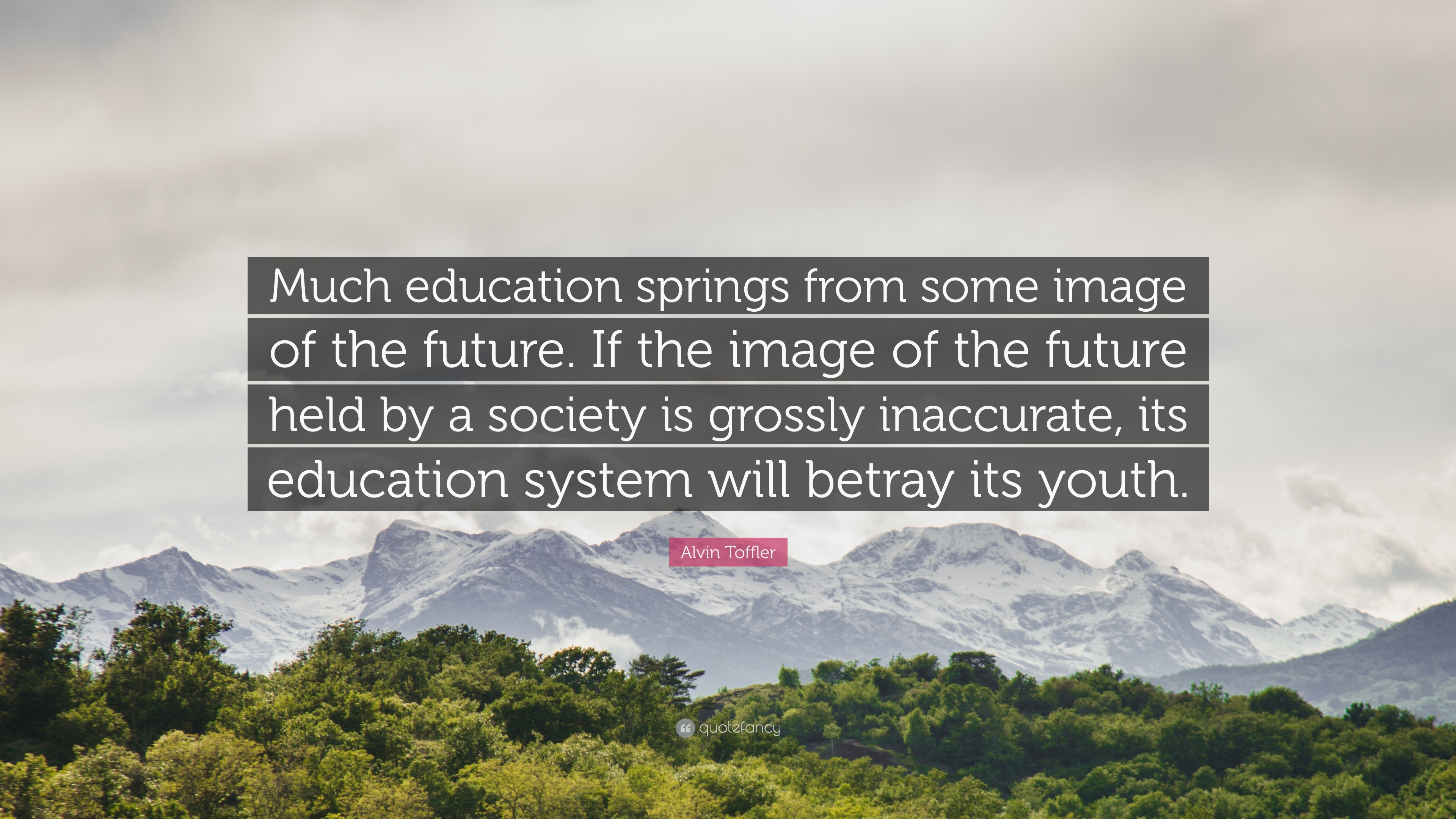 """alvin toffler quote """"much education springs from some image of"""