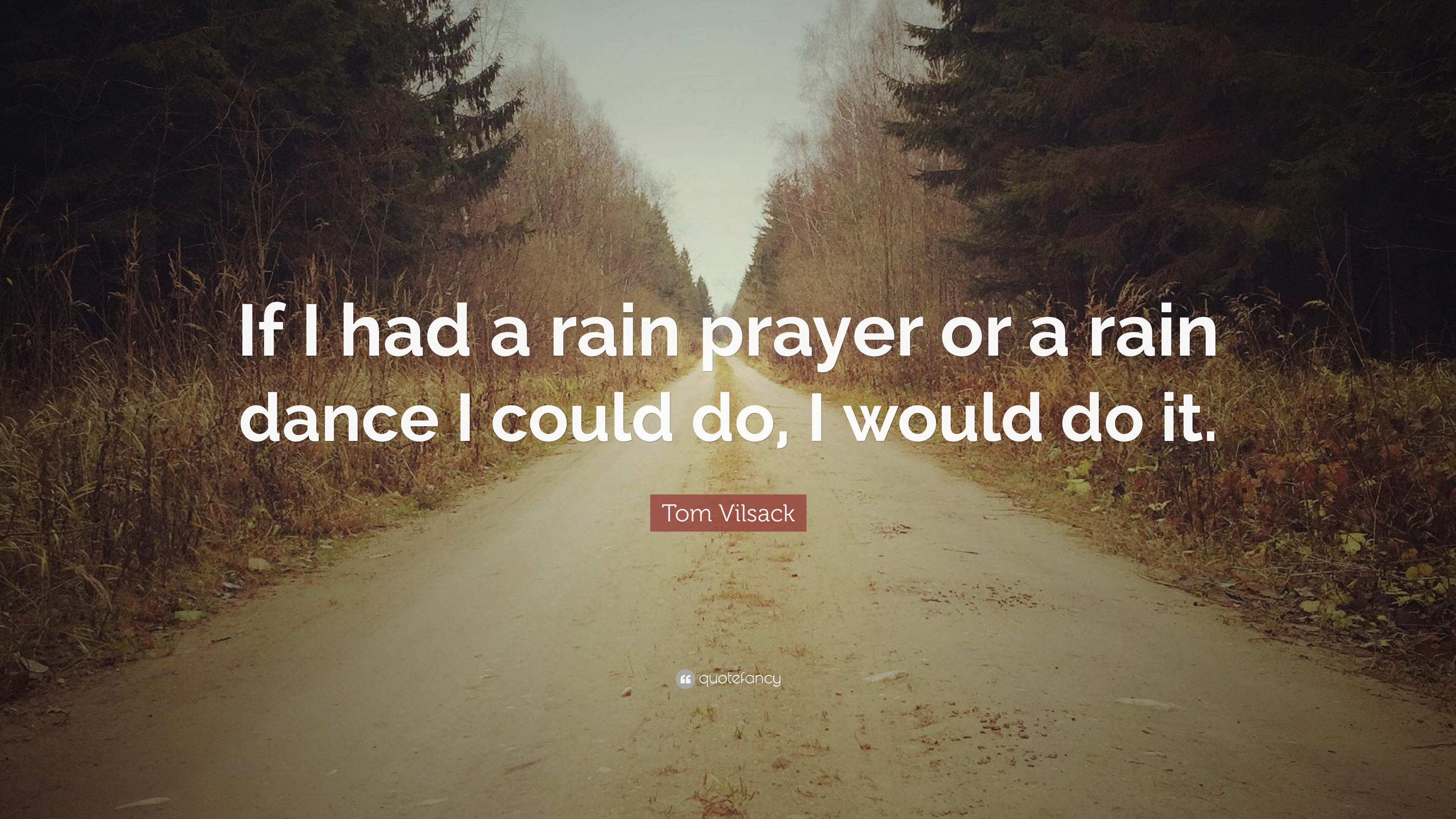 """Tom Vilsack Quote: """"If I had a rain prayer or a rain dance I could"""