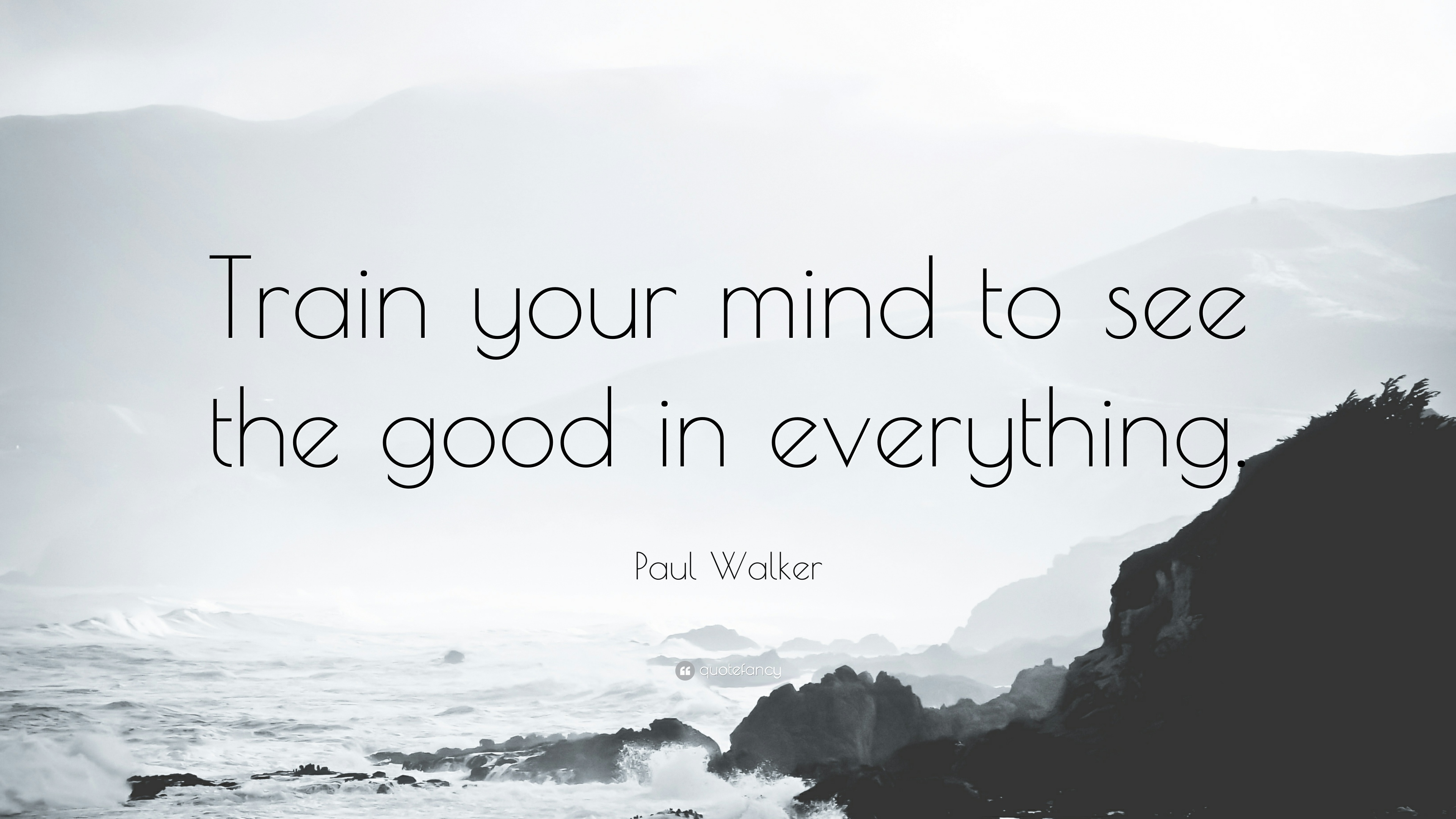 "The Good Quote Paul Walker Quote ""Train Your Mind To See The Good In Everything"