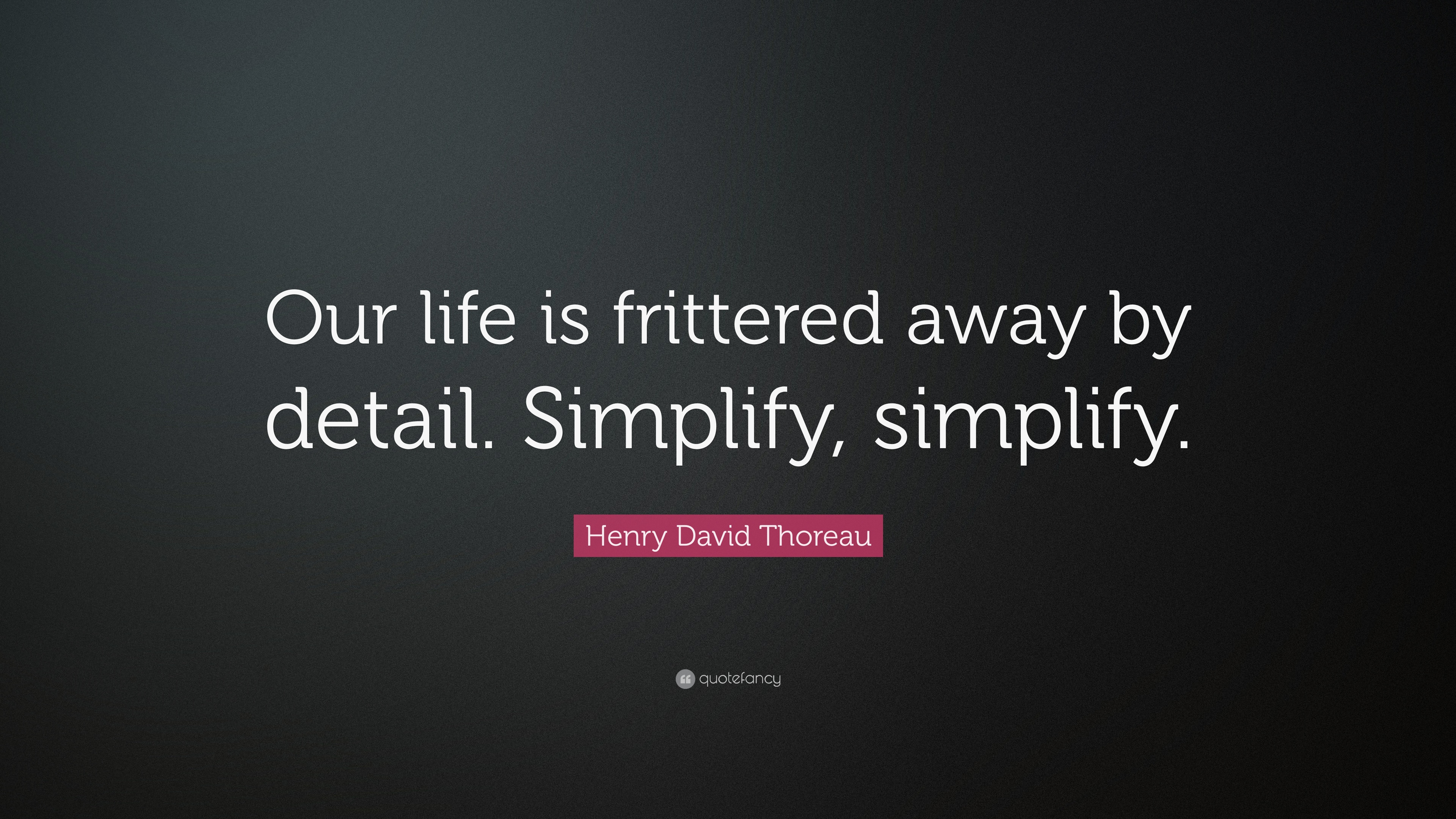 our life is frittered away by detail simplify simplify essay Most men lead lives of quiet desperation and go to the grave with the song still in  them our life is frittered away by detail simplify, simplify.