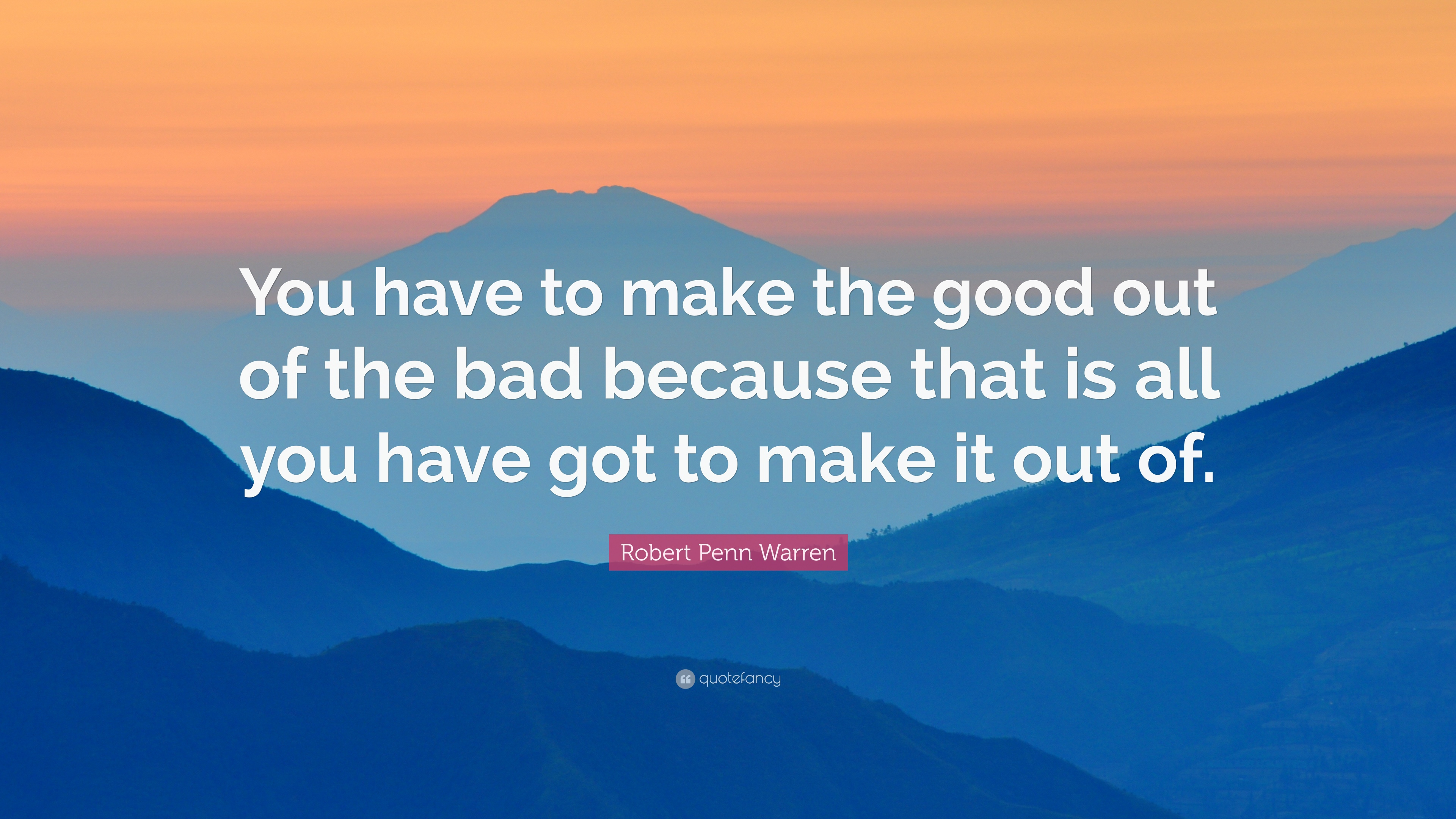 Robert Penn Warren Quote You Have To Make The Good Out Of The Bad