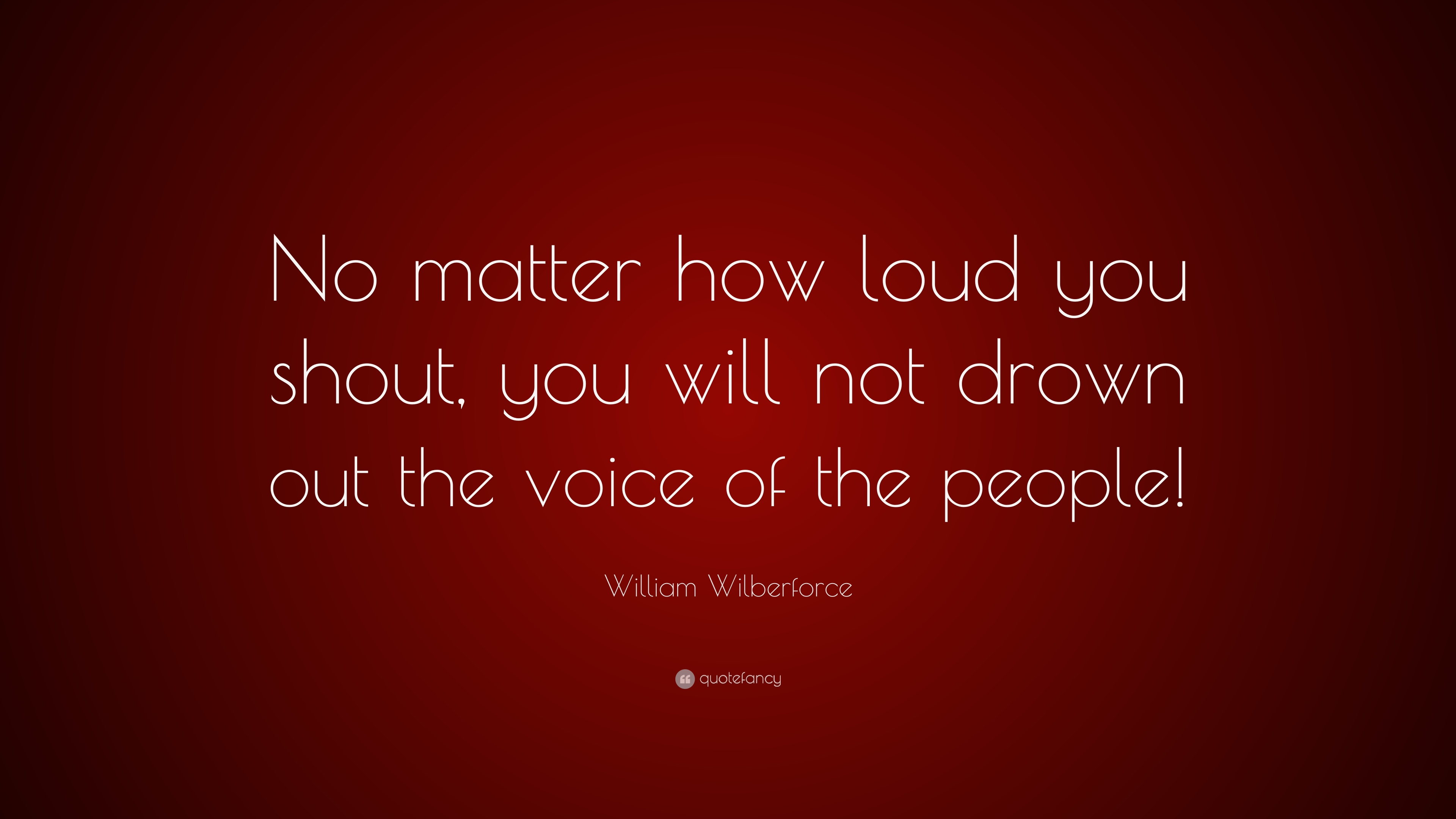 William Wilberforce Quote No Matter How Loud You Shout You Will