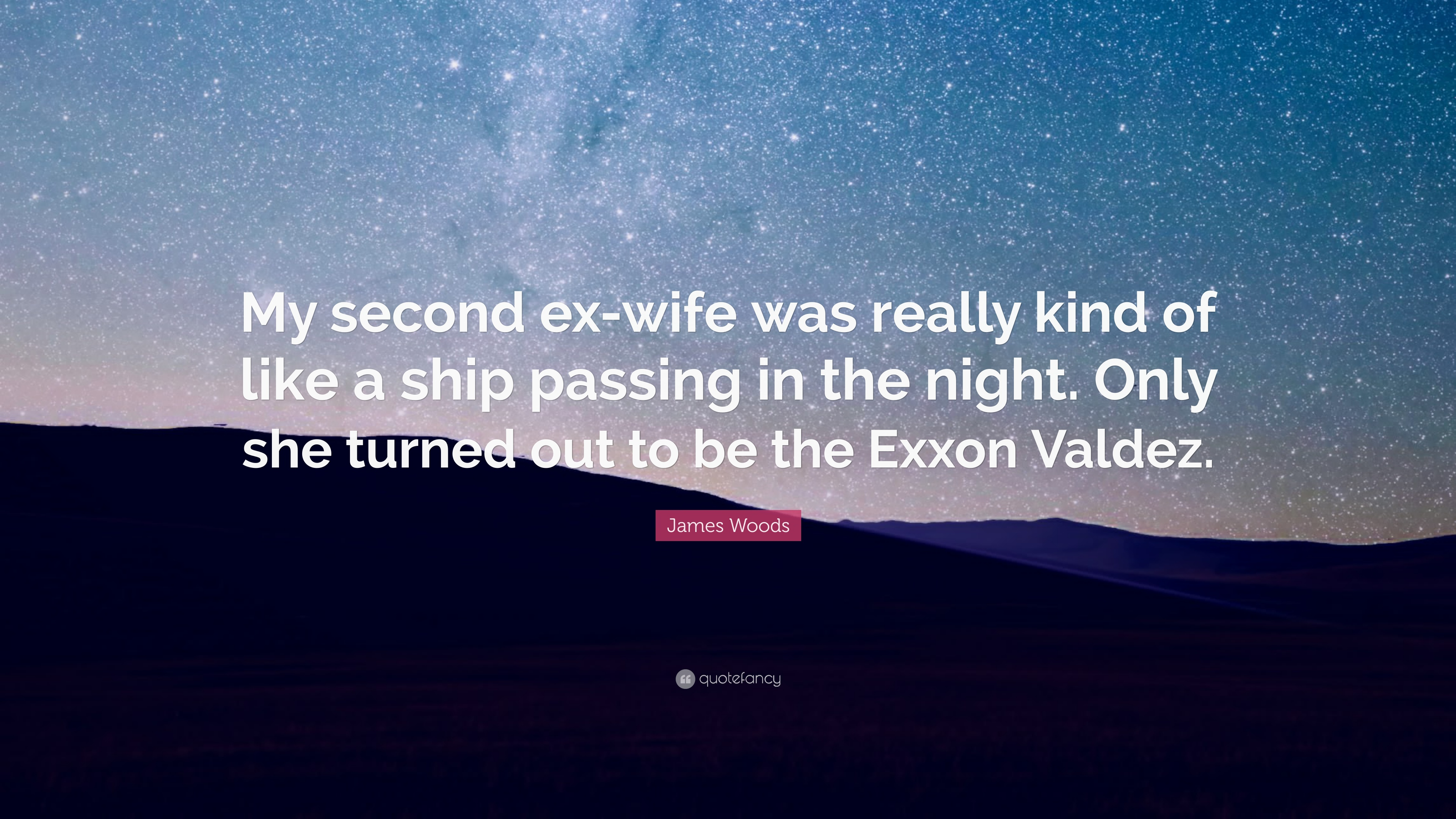 "Exxon Quote James Woods Quote ""My Second Exwife Was Really Kind Of Like A"