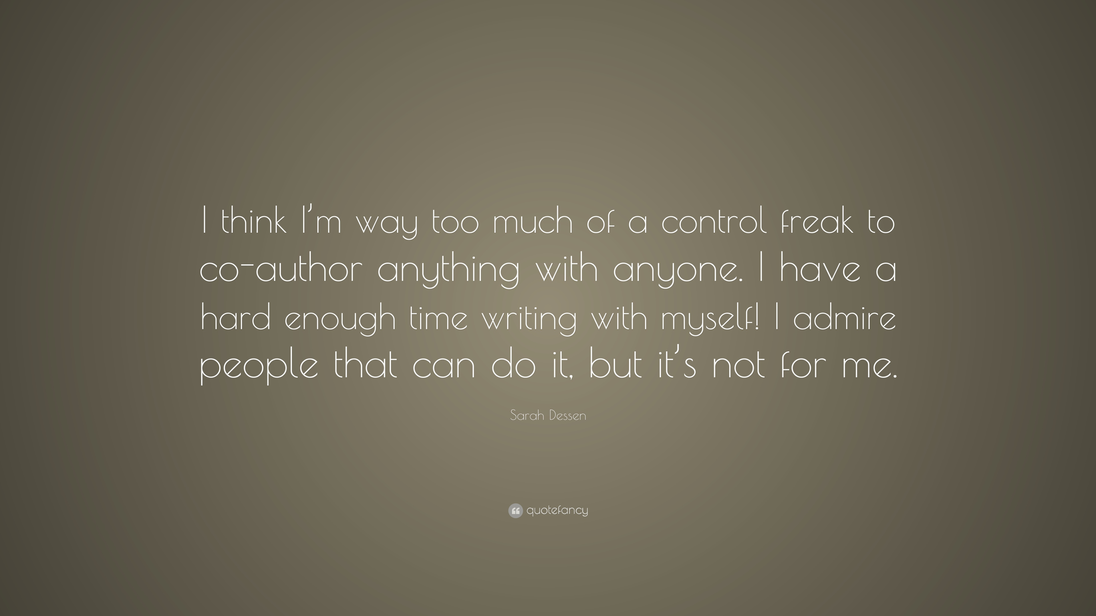 Sarah Dessen Quote I Think Im Way Too Much Of A Control Freak To