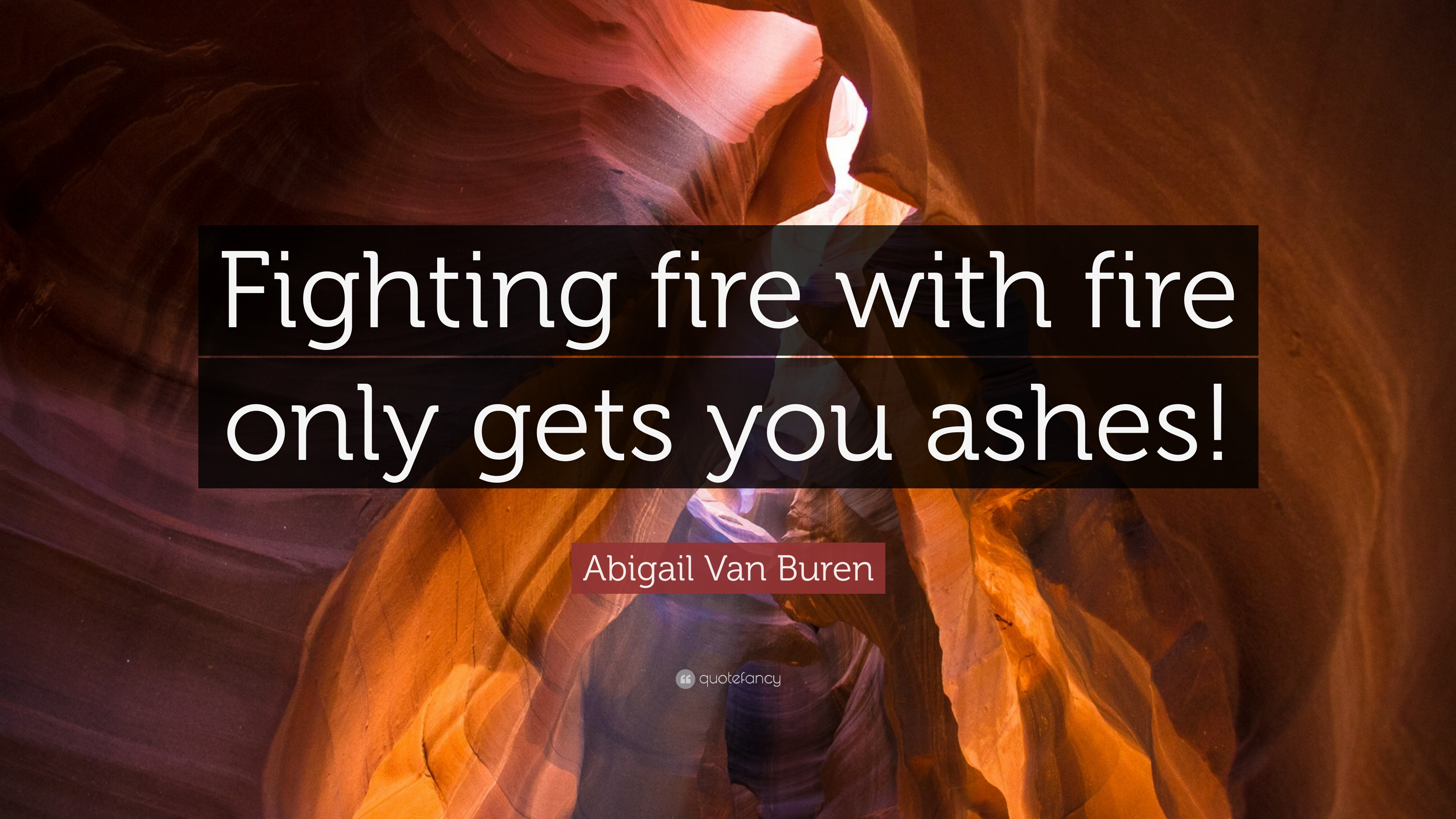 Abigail Van Buren Quote Fighting Fire With Fire Only Gets You