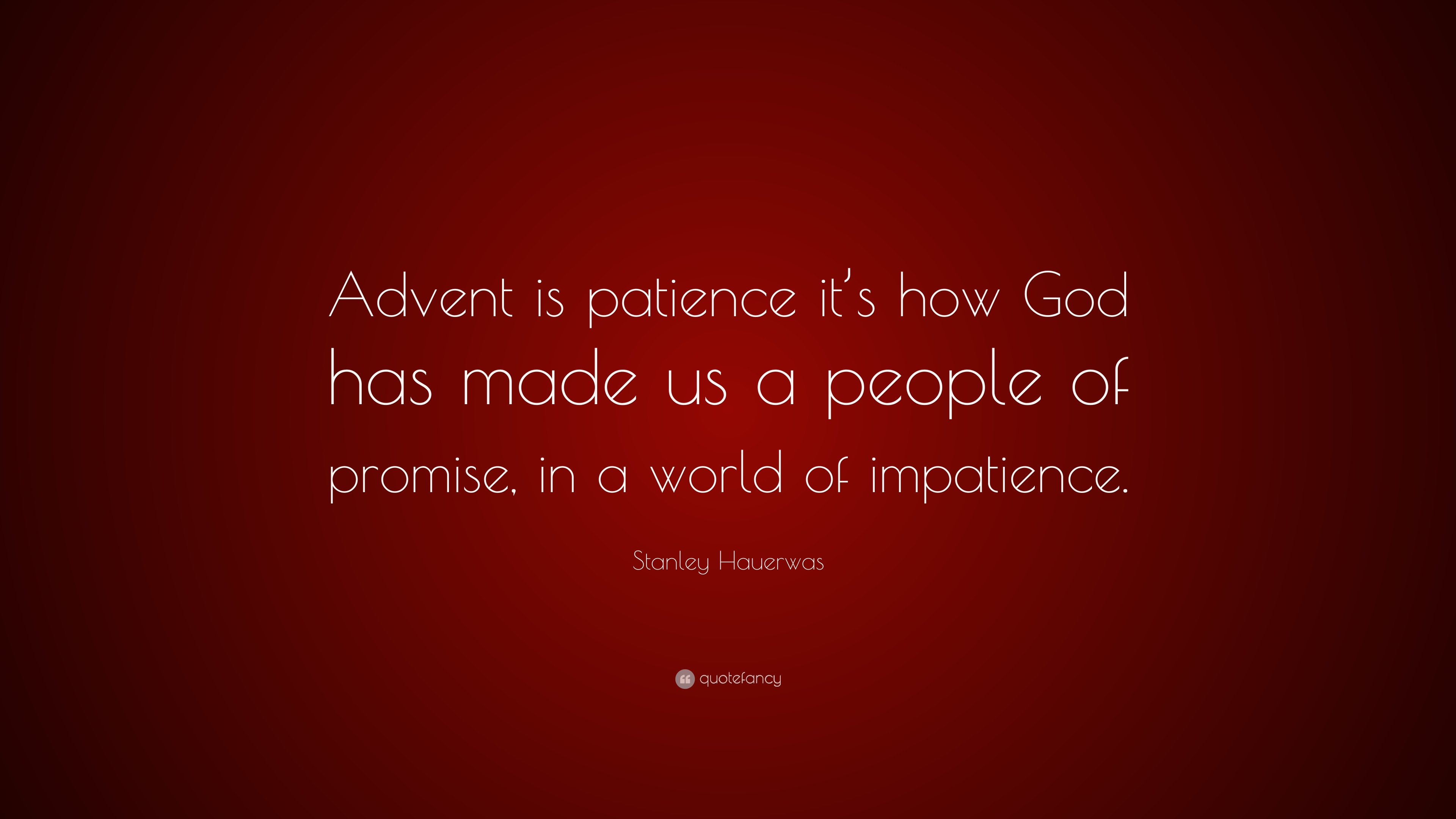 Stanley Hauerwas Quote Advent Is Patience Its How God Has Made Us