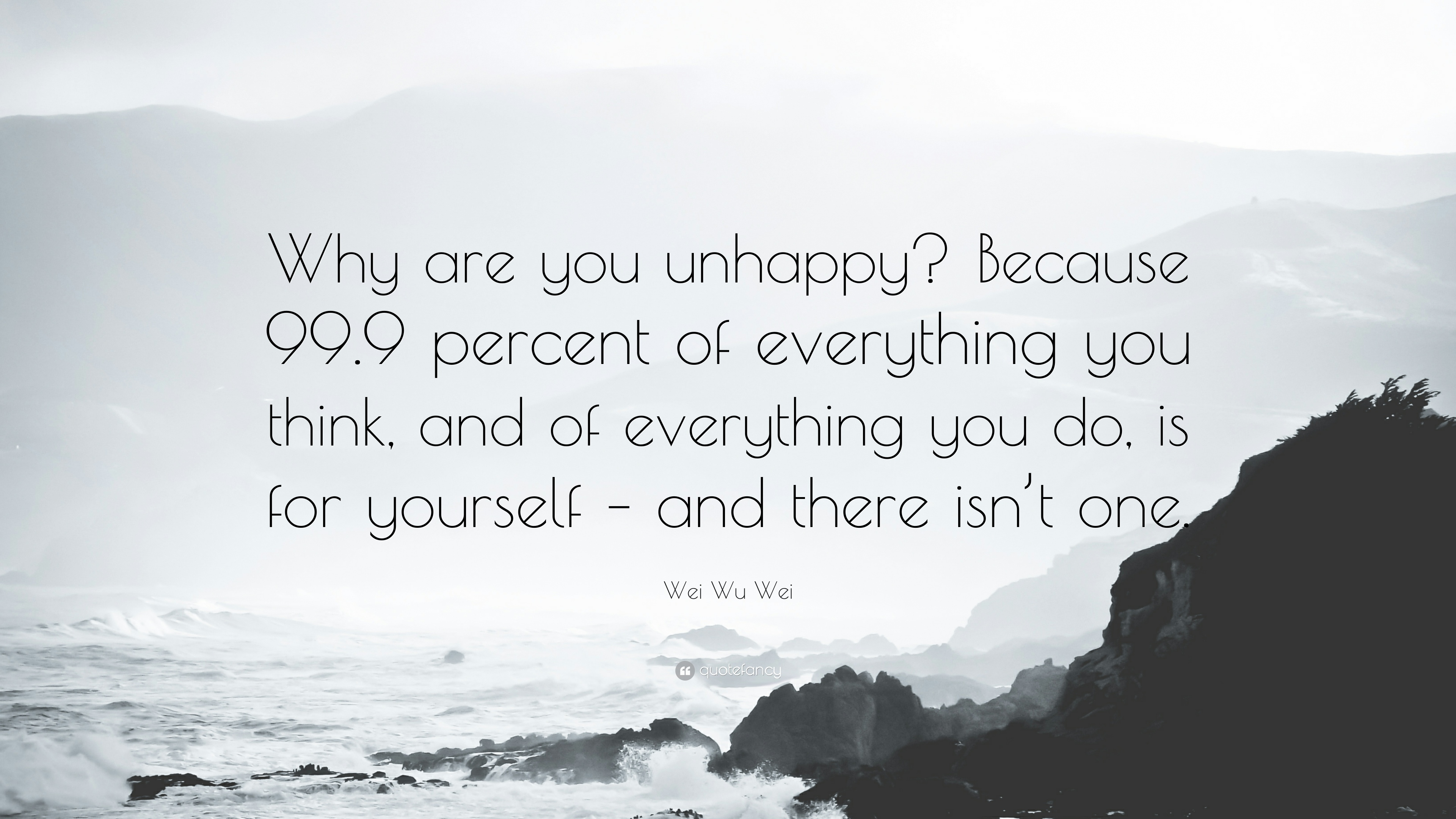 Wei Wu Wei Quote Why Are You Unhappy Because 999 Percent Of