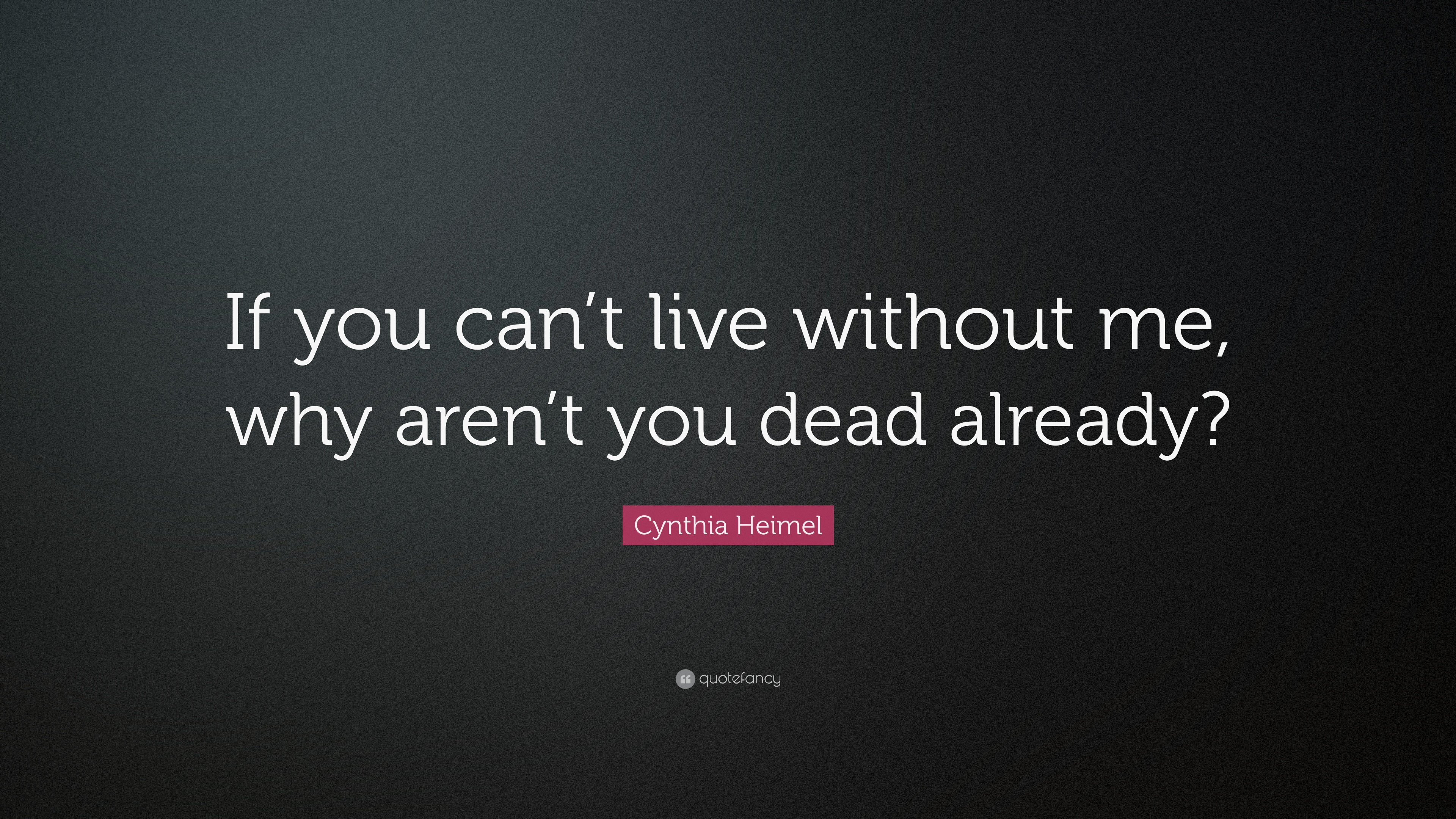 Cynthia Heimel Quote If You Cant Live Without Me Why Arent You