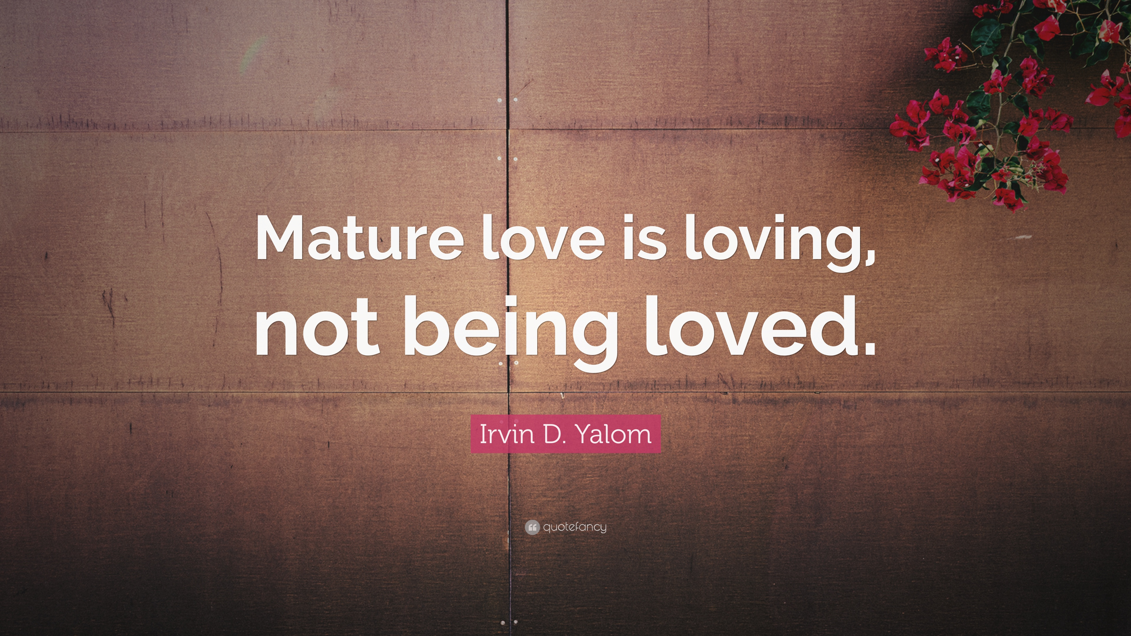 Irvin D Yalom Quote Mature Love Is Loving Not Being Loved 9
