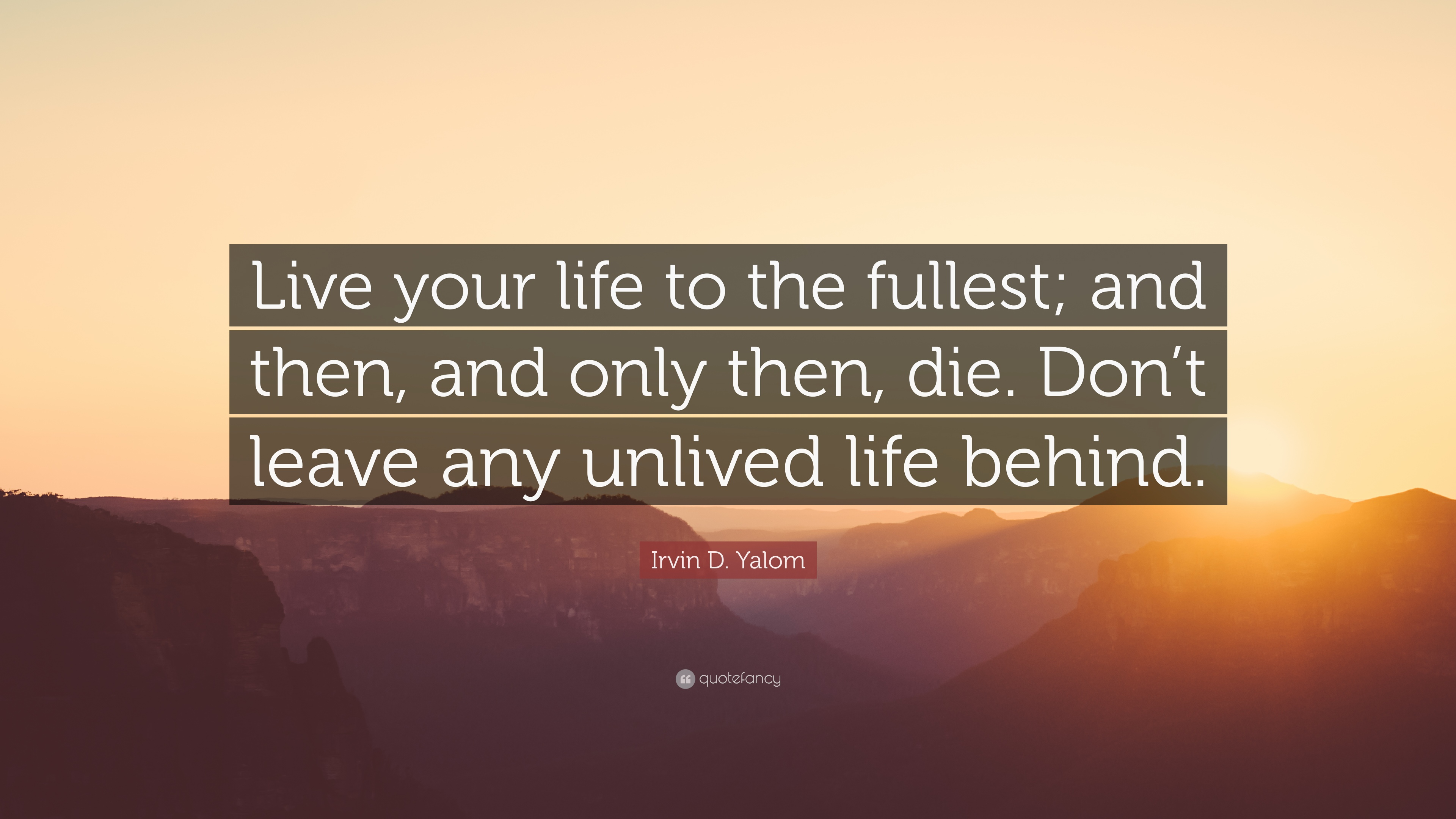 "Irvin D  Yalom Quote: ""Live your life to the fullest"