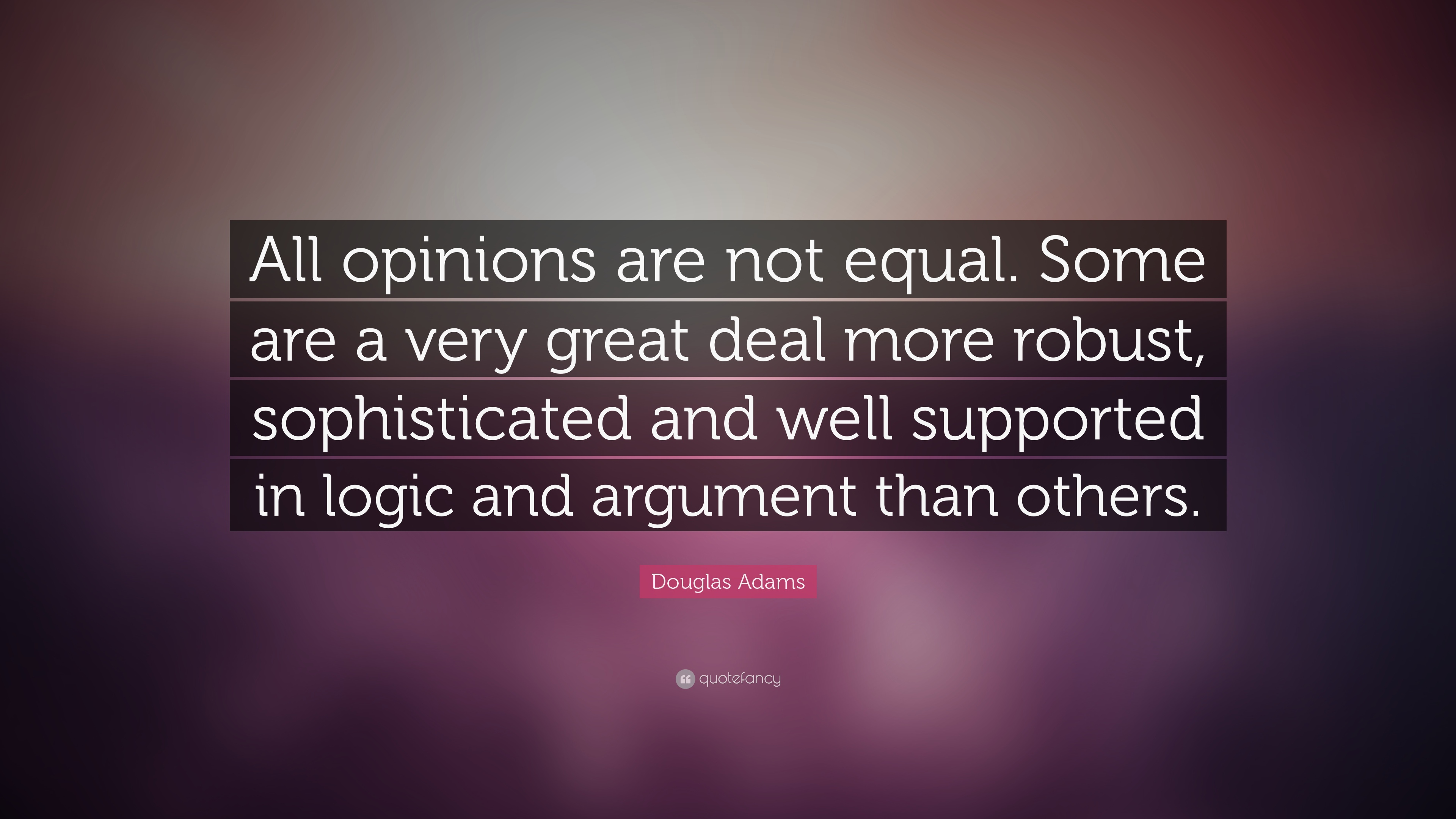 """Douglas Adams Quote: """"All opinions are not equal. Some are a ..."""