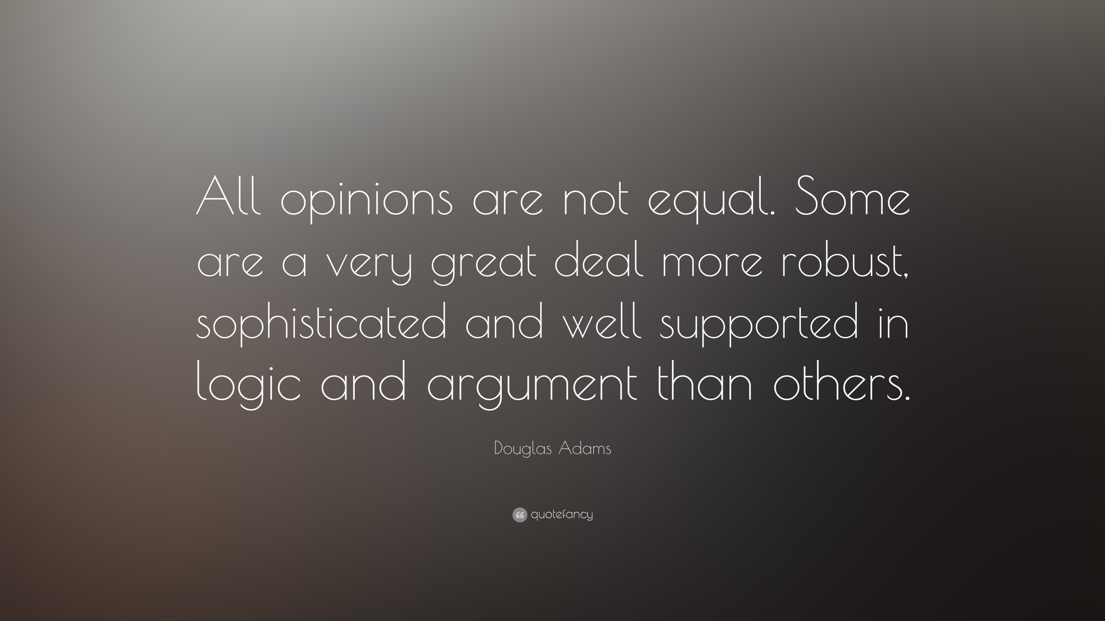 "Image result for ""All opinions are not equal. Some are a very great deal more robust, sophisticated and well supported in logic and argument than others."""