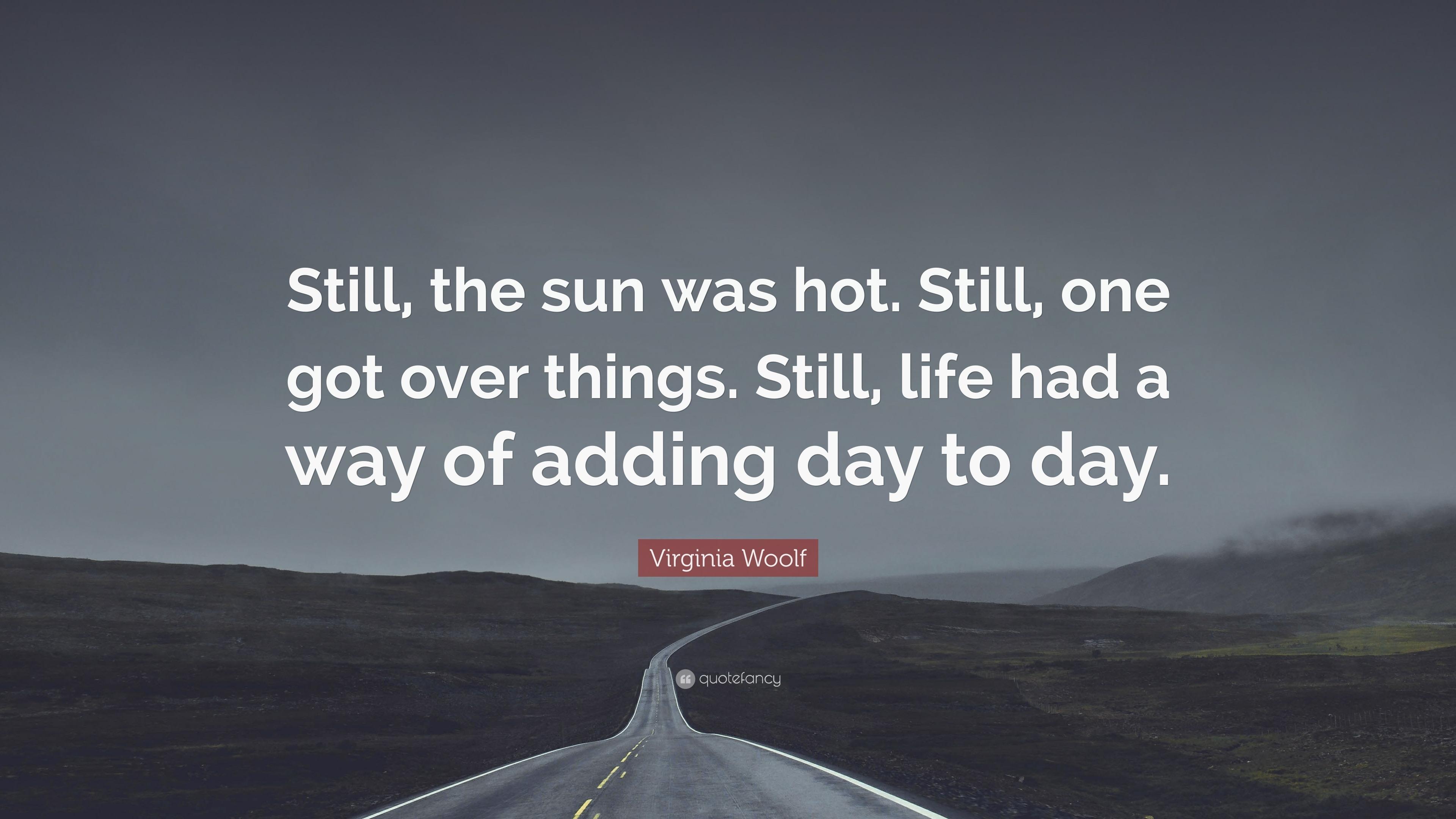 "Virginia Woolf Quote: ""Still, the sun was hot  Still, one"