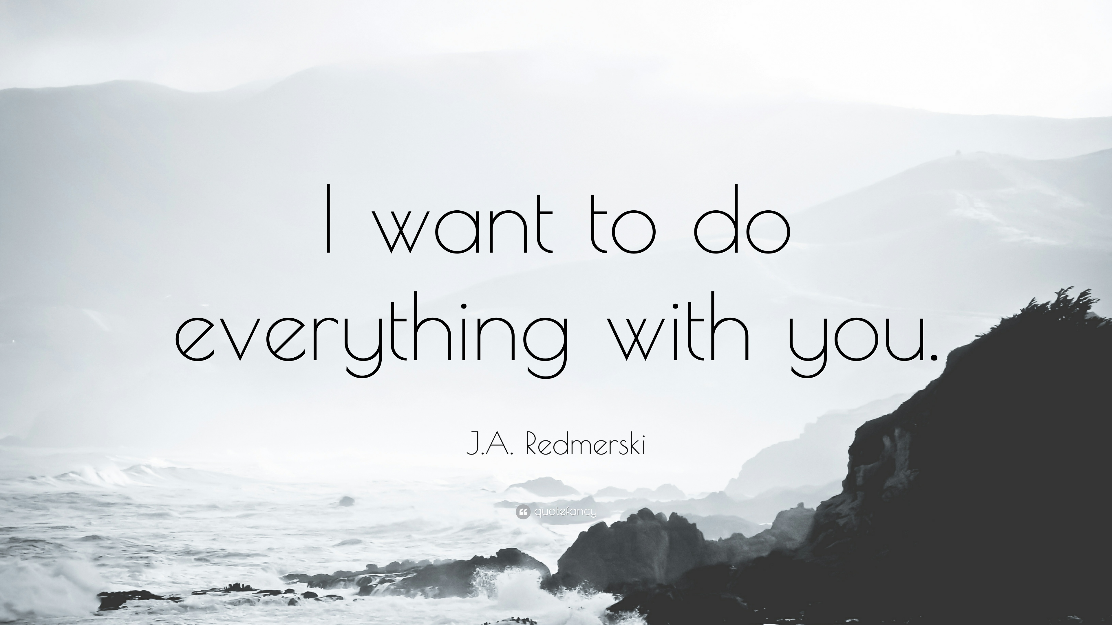"J.A. Redmerski Quote: ""I Want To Do Everything With You"