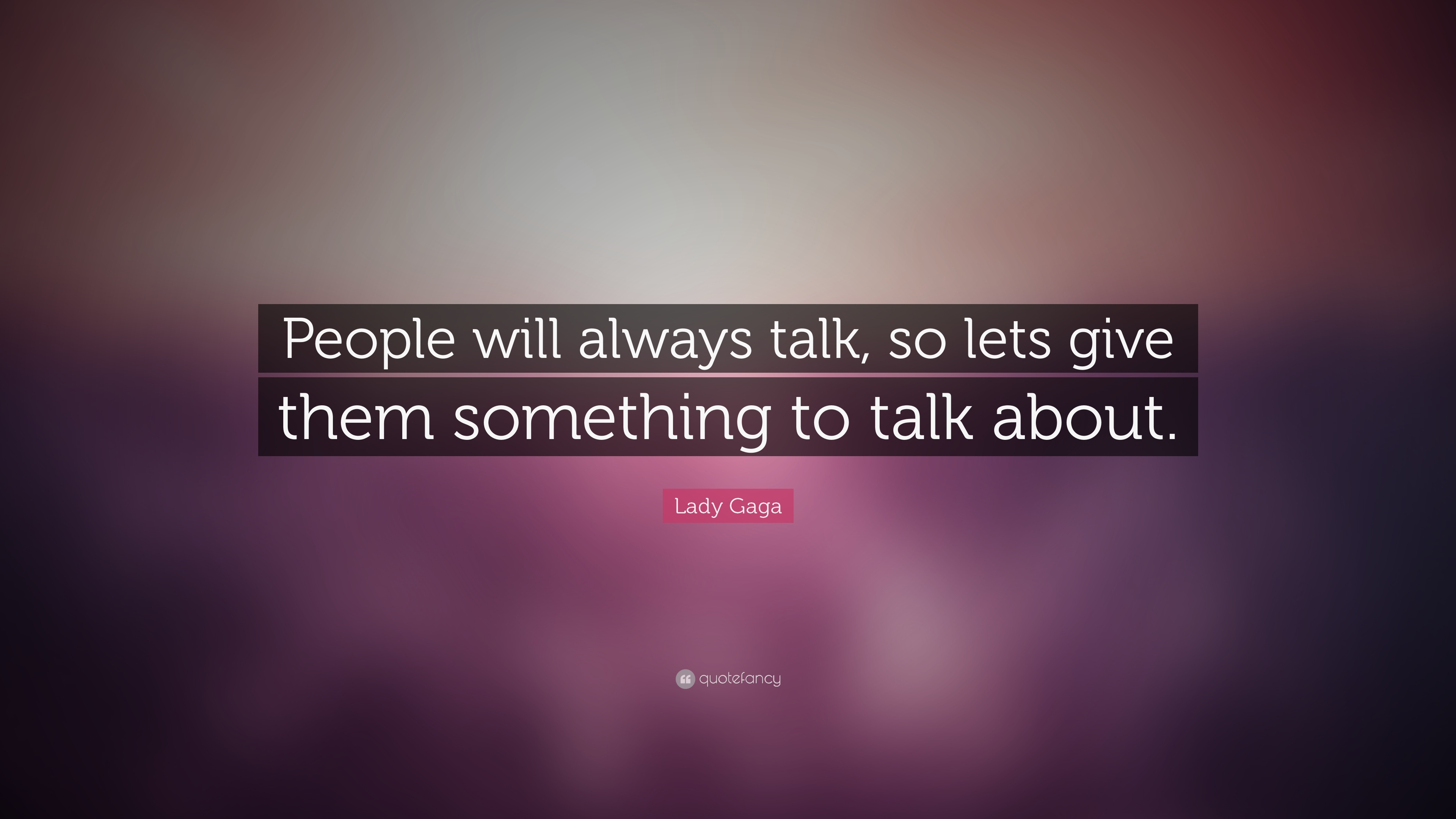 Lady Gaga Quote People Will Always Talk So Lets Give Them