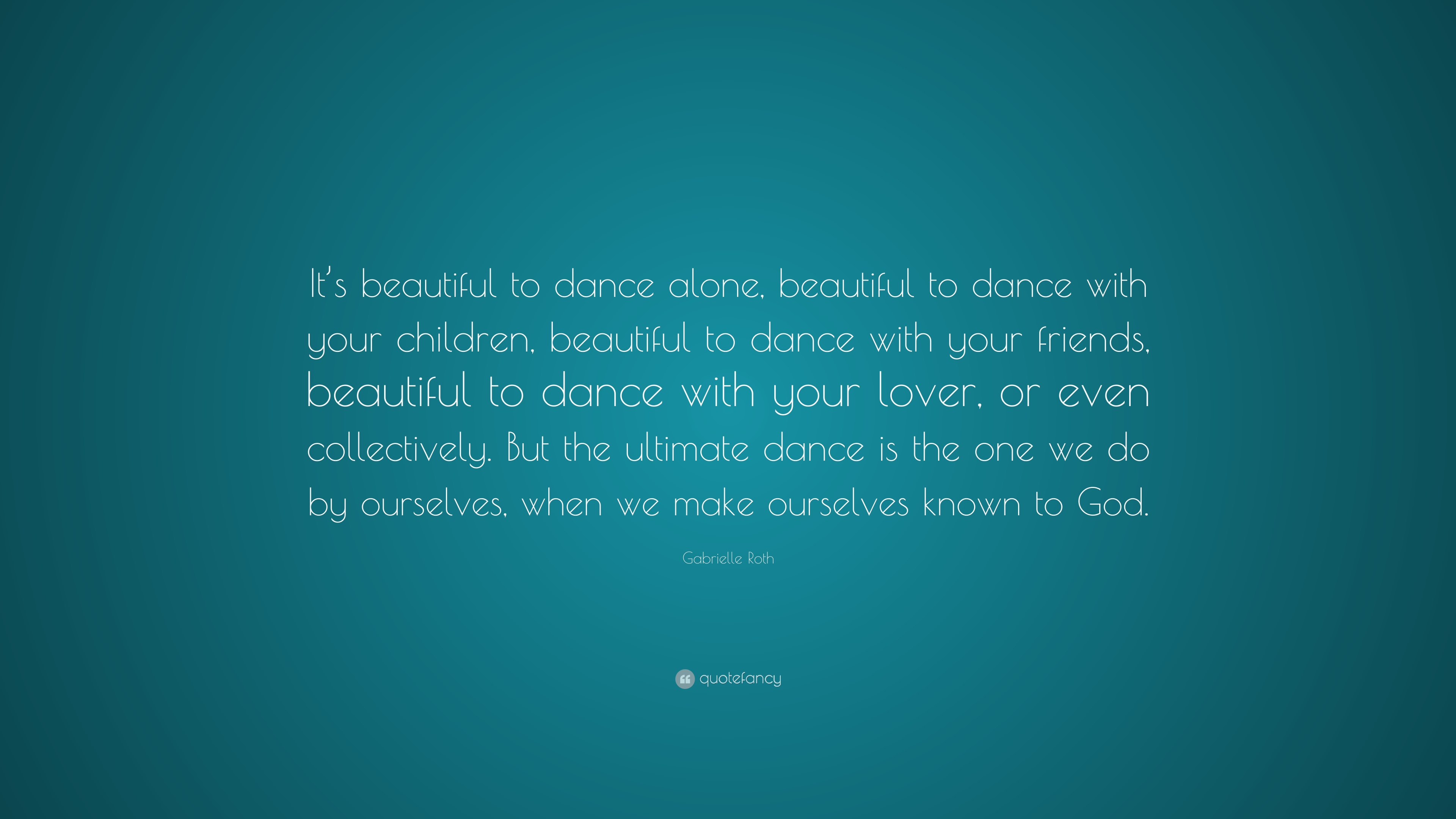 Gabrielle Roth Quote It S Beautiful To Dance Alone Beautiful To Dance With Your Children Beautiful To Dance With Your Friends Beautiful To 7 Wallpapers Quotefancy